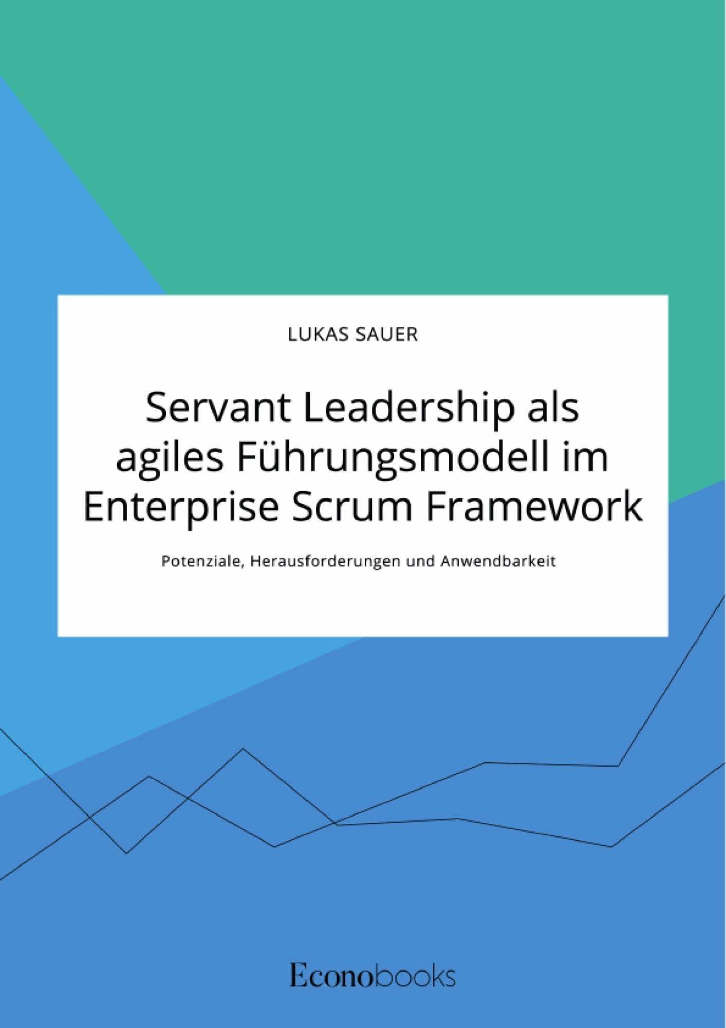Titel: Servant Leadership als agiles Führungsmodell im Enterprise Scrum Framework. Potenziale, Herausforderungen und Anwendbarkeit