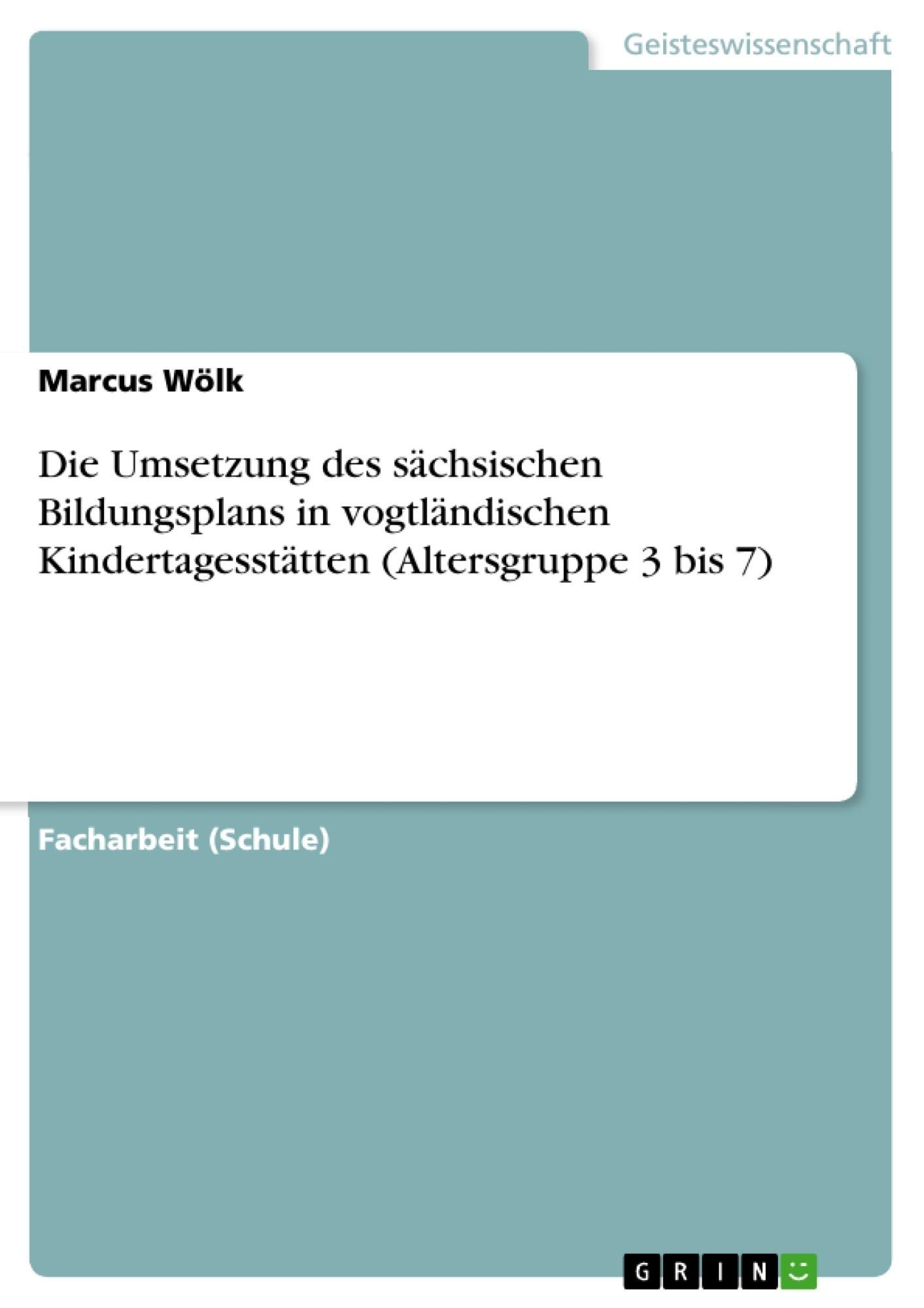Titel: Die Umsetzung des sächsischen Bildungsplans in vogtländischen Kindertagesstätten (Altersgruppe 3 bis 7)