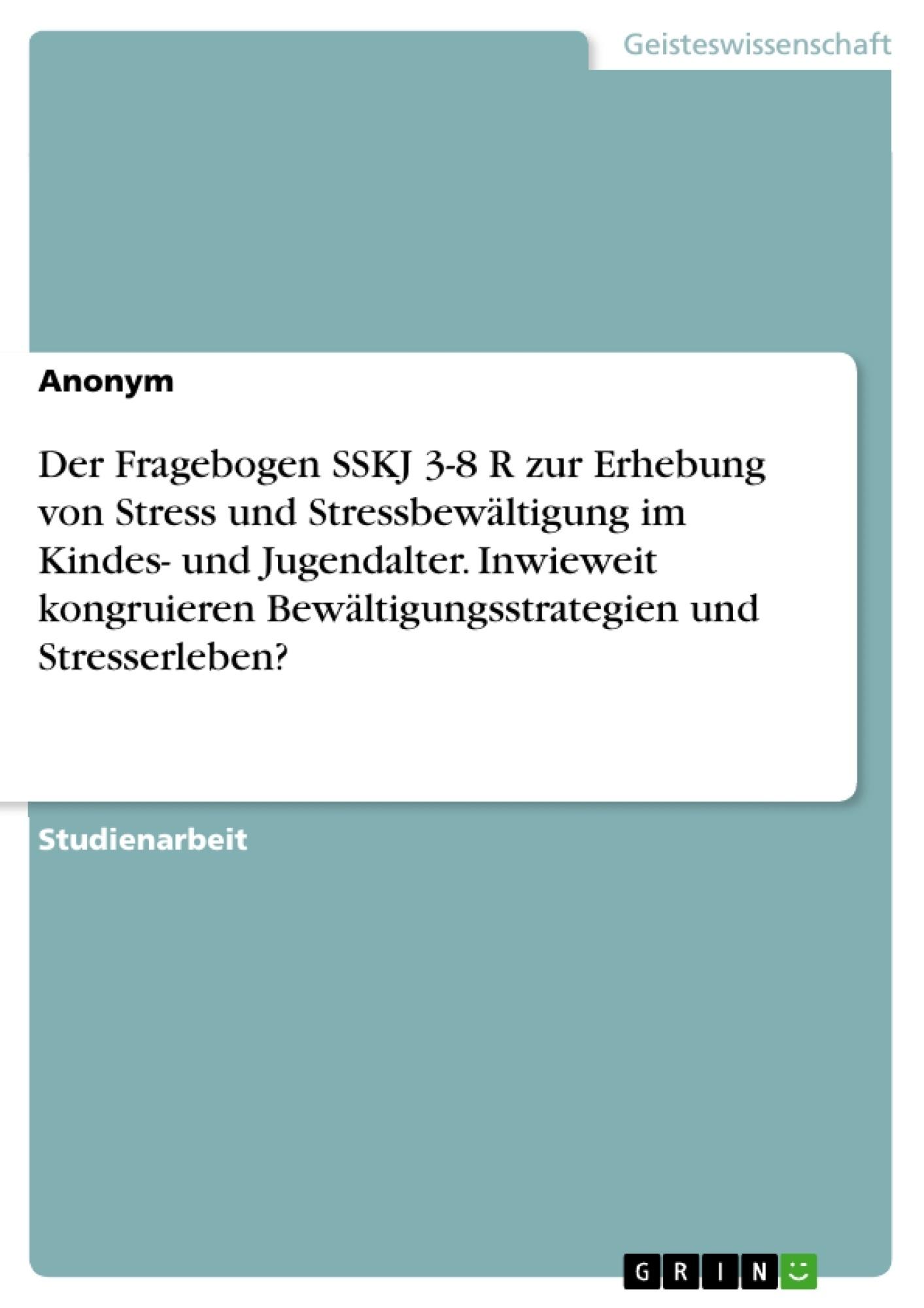 Titel: Der Fragebogen SSKJ 3-8 R zur Erhebung von Stress und Stressbewältigung im Kindes- und Jugendalter. Inwieweit kongruieren Bewältigungsstrategien und Stresserleben?