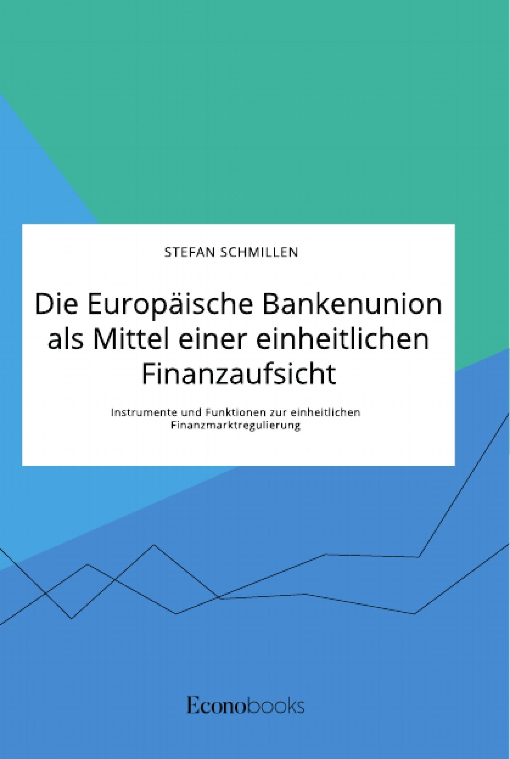Titel: Die Europäische Bankenunion als Mittel einer einheitlichen Finanzaufsicht. Instrumente und Funktionen zur einheitlichen Finanzmarktregulierung