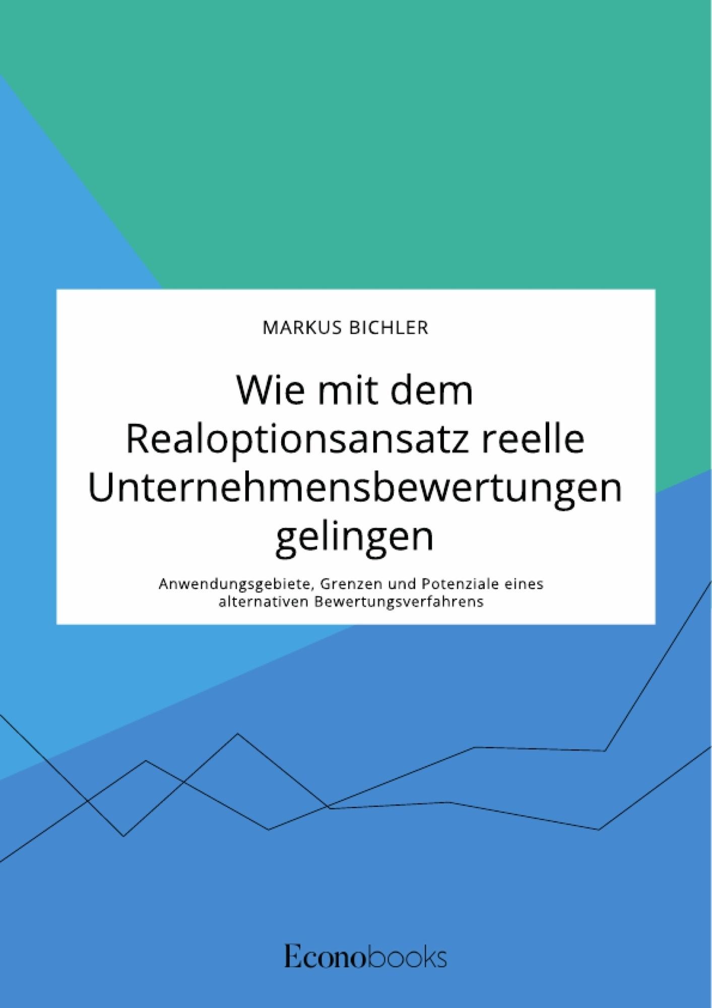 Titre: Wie mit dem Realoptionsansatz reelle Unternehmensbewertungen gelingen. Anwendungsgebiete, Grenzen und Potenziale eines alternativen Bewertungsverfahrens