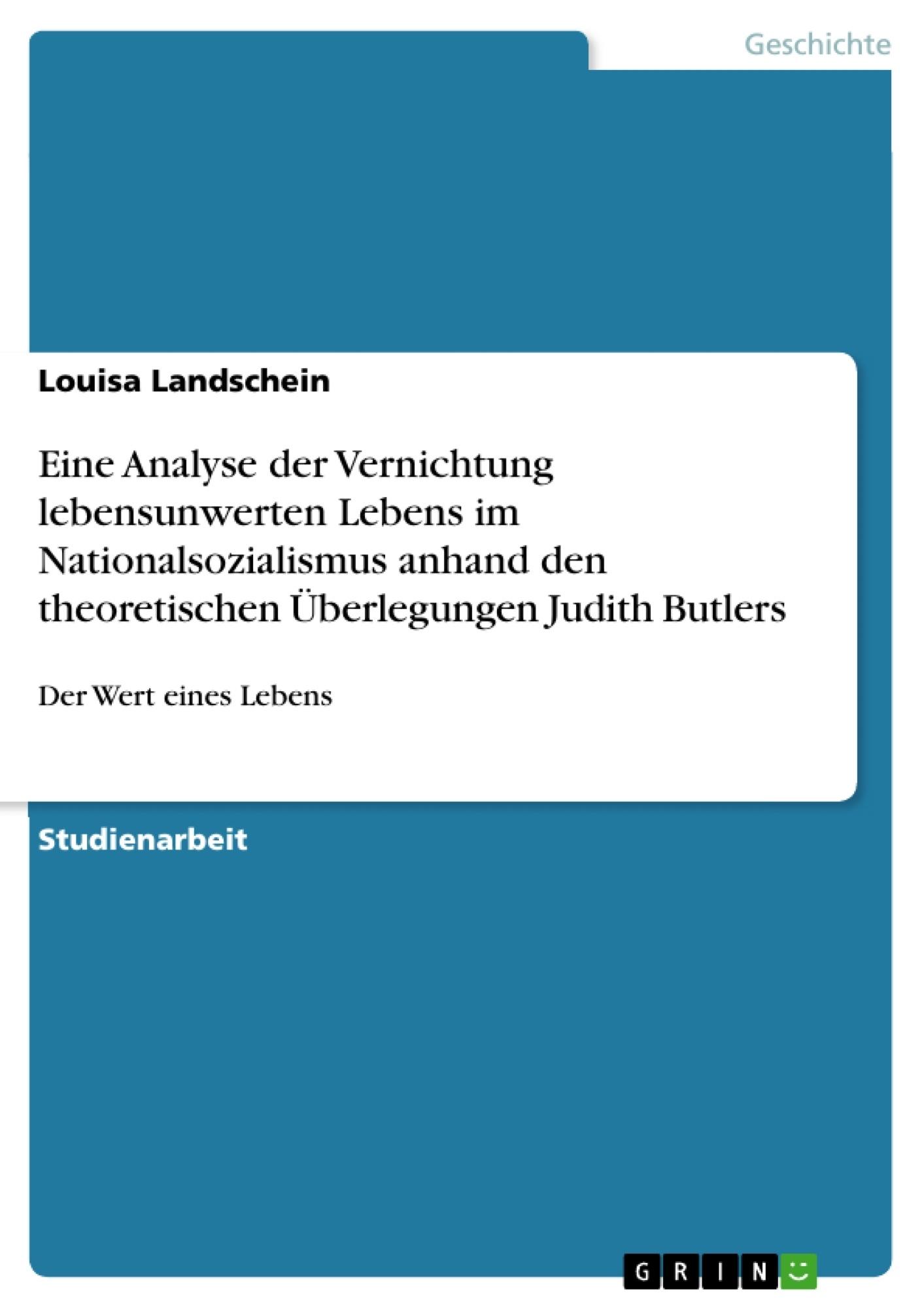 Titel: Eine Analyse der Vernichtung lebensunwerten Lebens im Nationalsozialismus anhand den theoretischen Überlegungen Judith Butlers