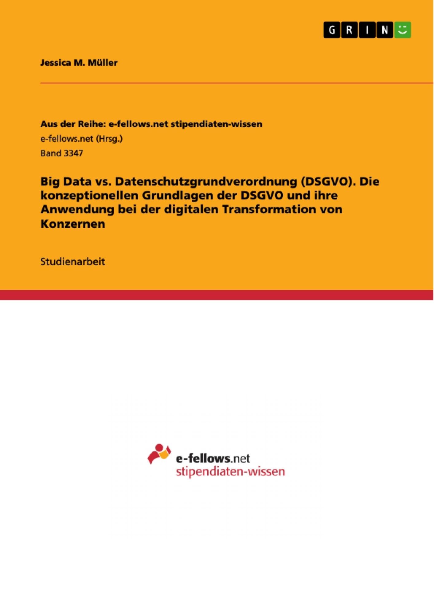 Titel: Big Data vs. Datenschutzgrundverordnung (DSGVO). Die konzeptionellen Grundlagen der DSGVO und ihre Anwendung bei der digitalen Transformation von Konzernen