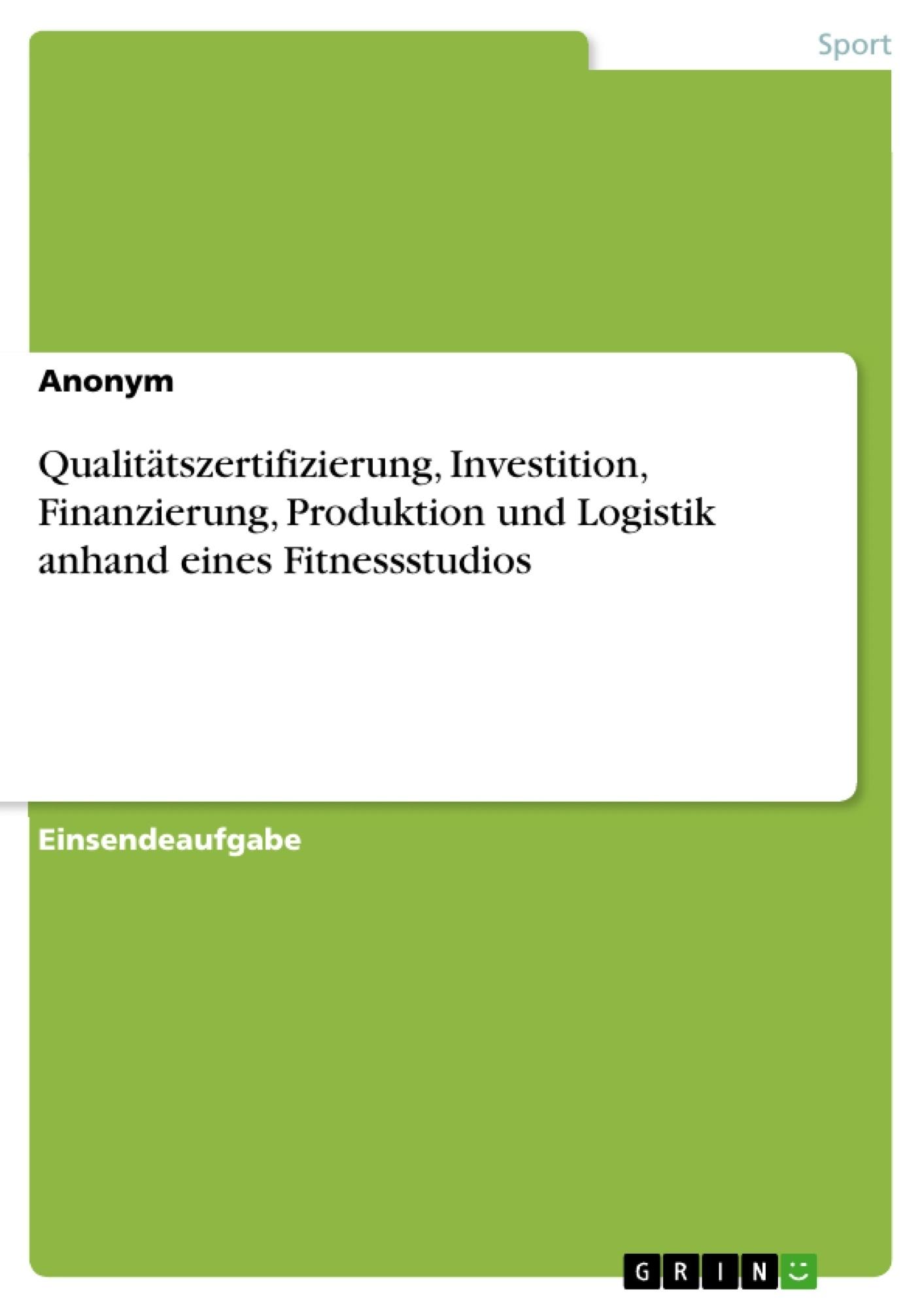 Titel: Qualitätszertifizierung, Investition, Finanzierung, Produktion und Logistik anhand eines Fitnessstudios