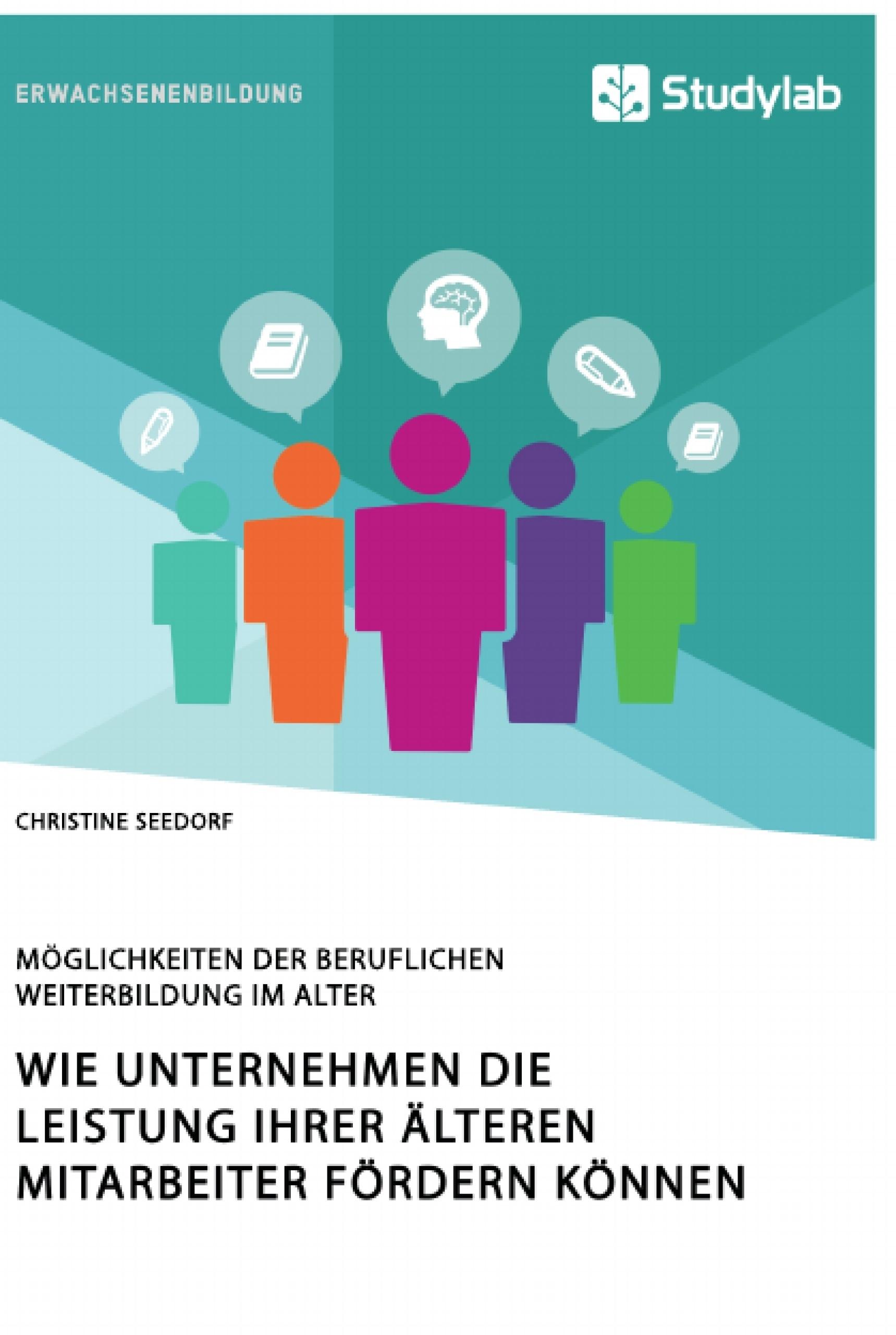 Titel: Wie Unternehmen die Leistung ihrer älteren Mitarbeiter fördern können. Möglichkeiten der beruflichen Weiterbildung im Alter