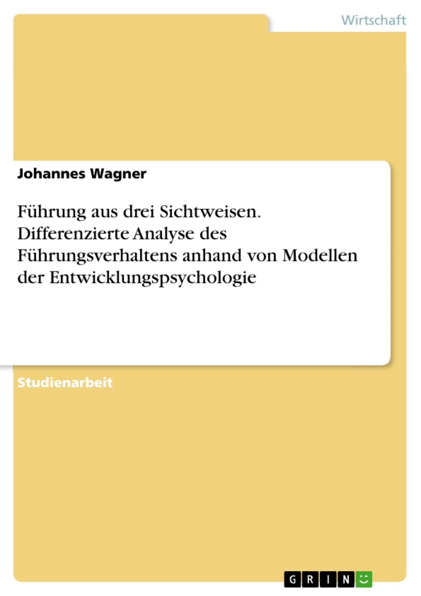 Titel: Führung aus drei Sichtweisen. Differenzierte Analyse des Führungsverhaltens anhand von Modellen der Entwicklungspsychologie
