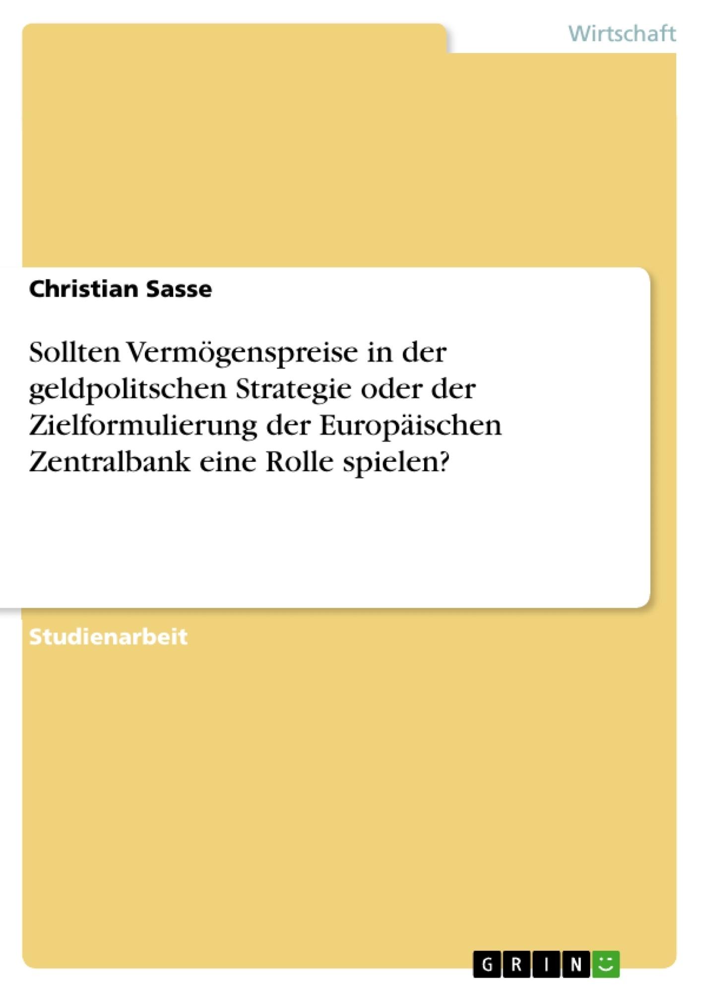 Titel: Sollten Vermögenspreise in der geldpolitschen Strategie oder der Zielformulierung der Europäischen Zentralbank eine Rolle spielen?
