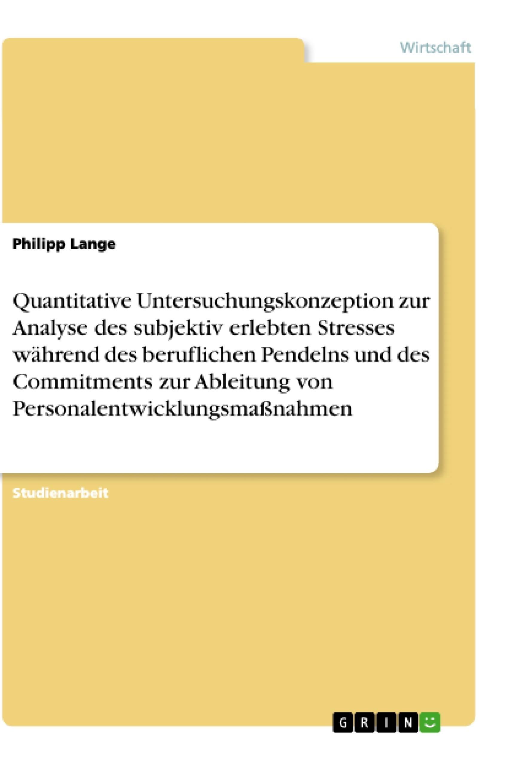 Titel: Quantitative Untersuchungskonzeption zur Analyse des subjektiv erlebten Stresses während des beruflichen Pendelns und des Commitments zur Ableitung von Personalentwicklungsmaßnahmen