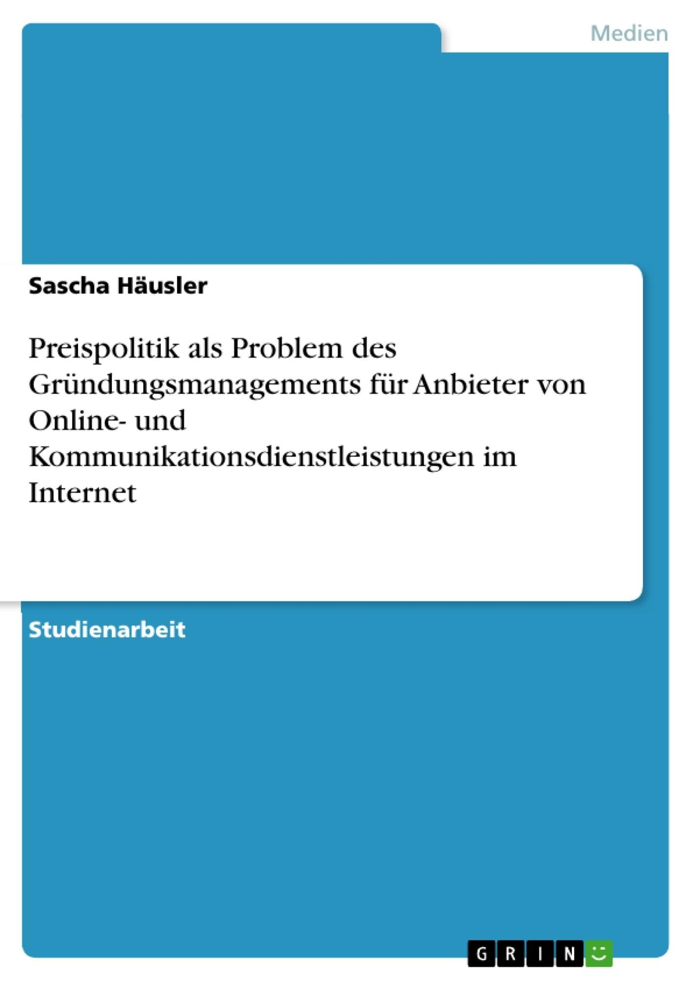 Titel: Preispolitik als Problem des Gründungsmanagements für Anbieter von Online- und Kommunikationsdienstleistungen im Internet