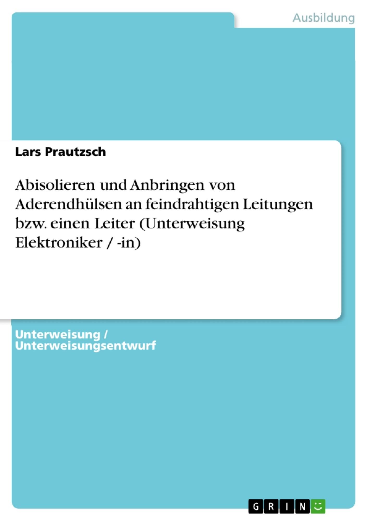 Titel: Abisolieren und Anbringen von Aderendhülsen an feindrahtigen Leitungen bzw. einen Leiter (Unterweisung Elektroniker / -in)