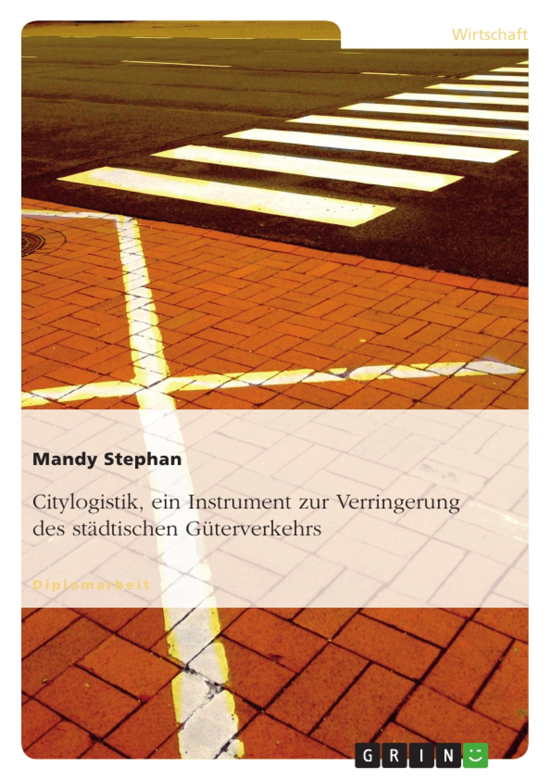 Titel: Citylogistik, ein Instrument zur Verringerung des städtischen Güterverkehrs