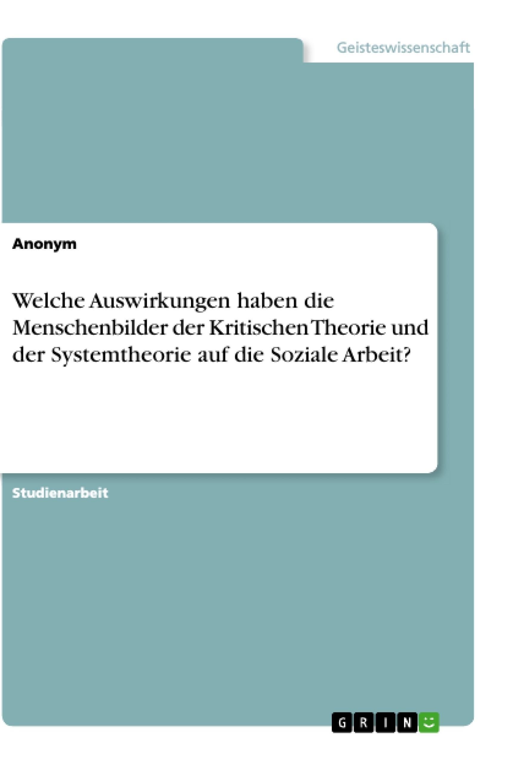 Titel: Welche Auswirkungen haben die Menschenbilder der Kritischen Theorie und der Systemtheorie auf die Soziale Arbeit?