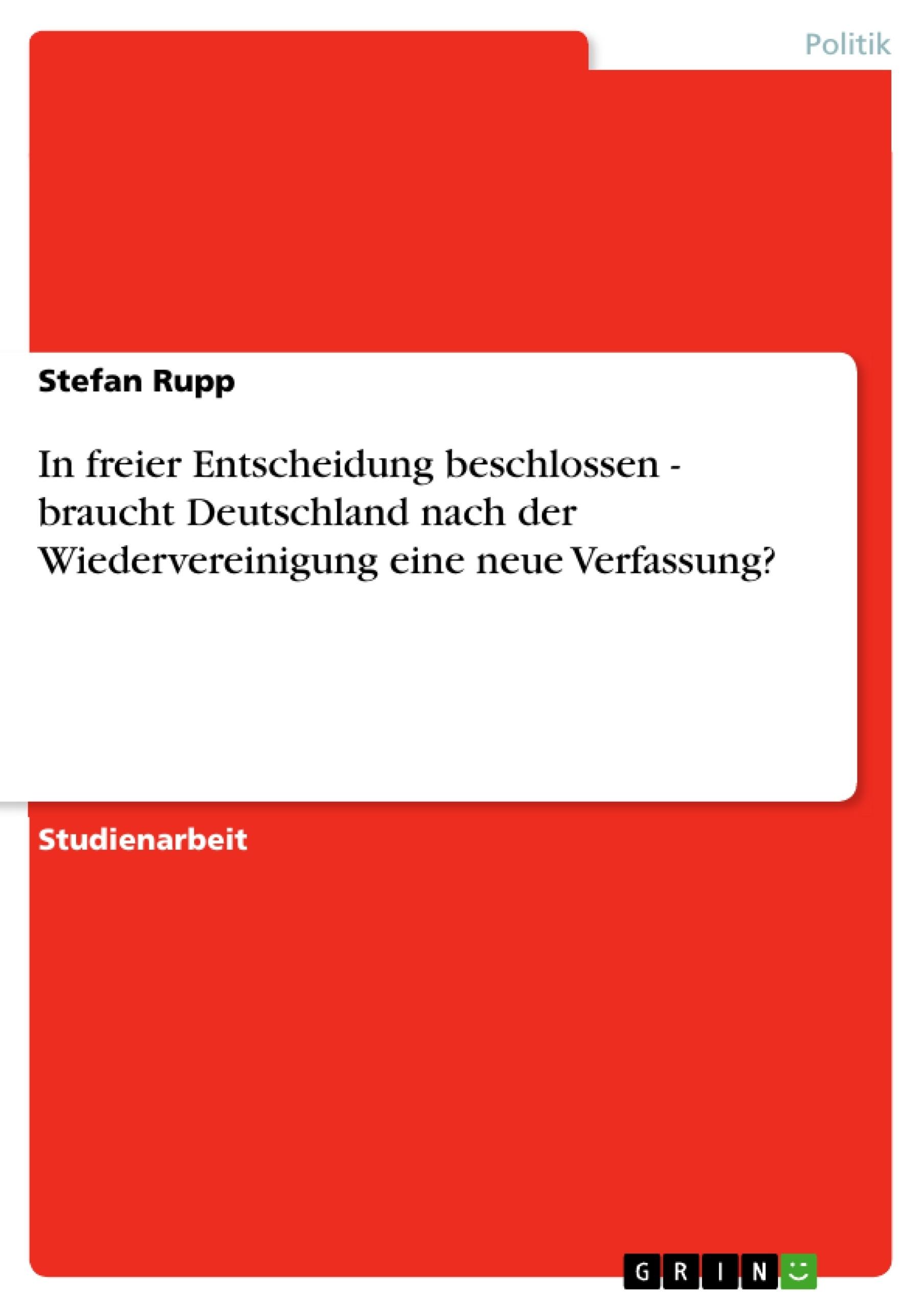 Titel: In freier Entscheidung beschlossen - braucht Deutschland nach der Wiedervereinigung eine neue Verfassung?