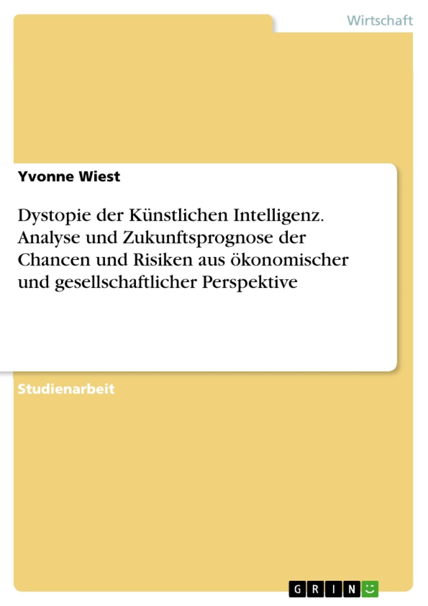 Titel: Dystopie der Künstlichen Intelligenz. Analyse und Zukunftsprognose der Chancen und Risiken aus ökonomischer und gesellschaftlicher Perspektive