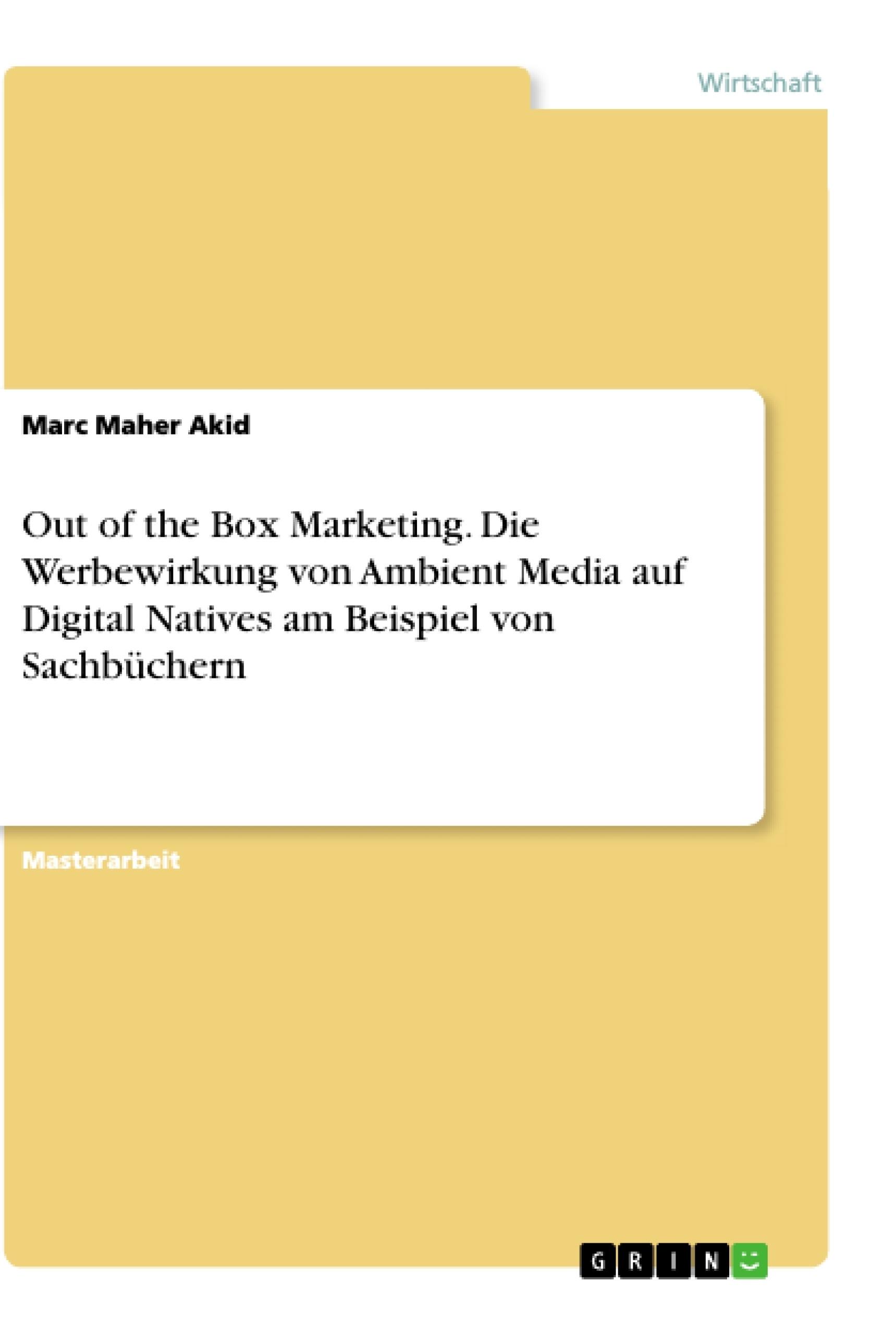 Titel: Out of the Box Marketing. Die Werbewirkung von Ambient Media auf Digital Natives am Beispiel von Sachbüchern