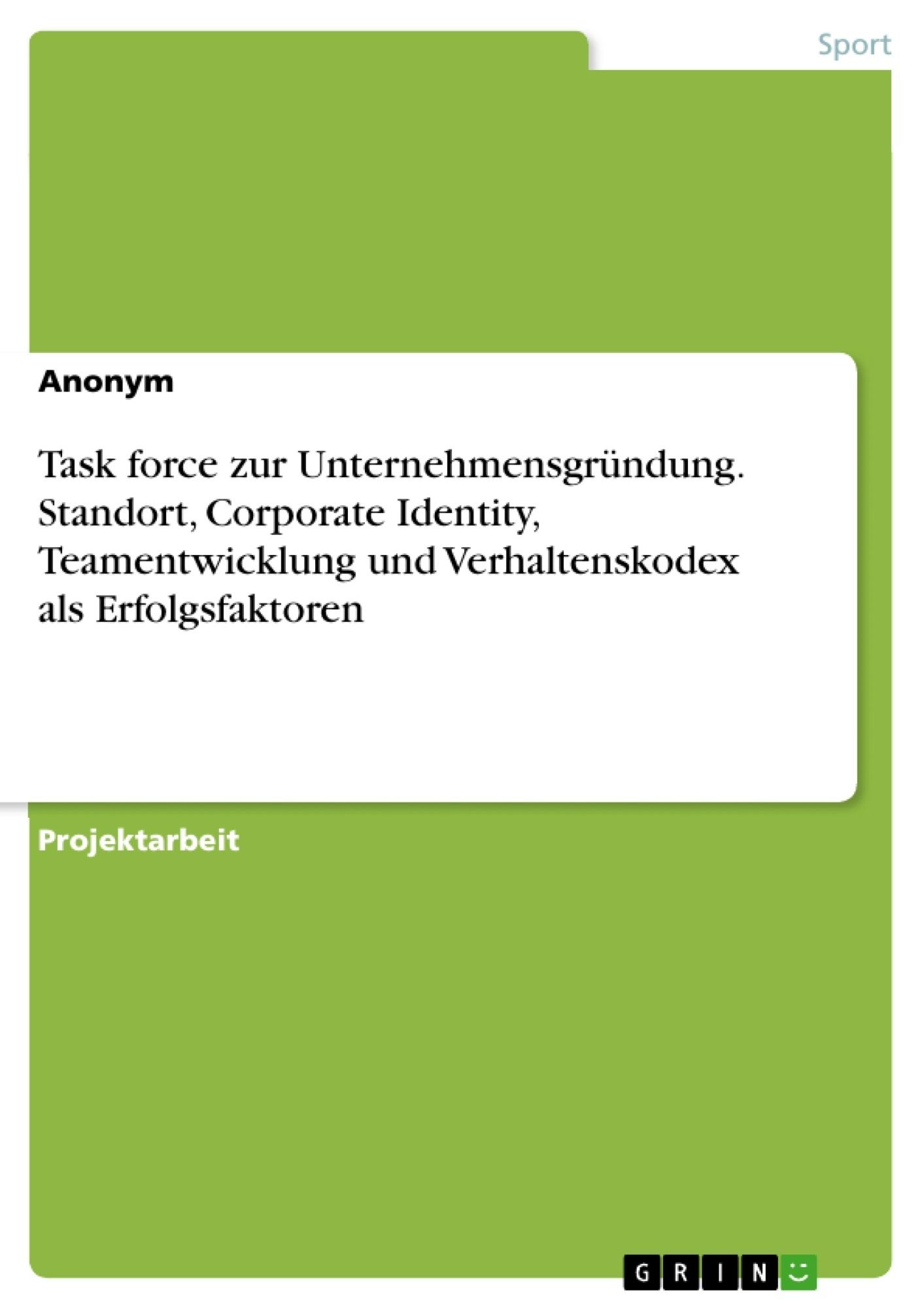 Titel: Task force zur Unternehmensgründung. Standort, Corporate Identity, Teamentwicklung und Verhaltenskodex als Erfolgsfaktoren
