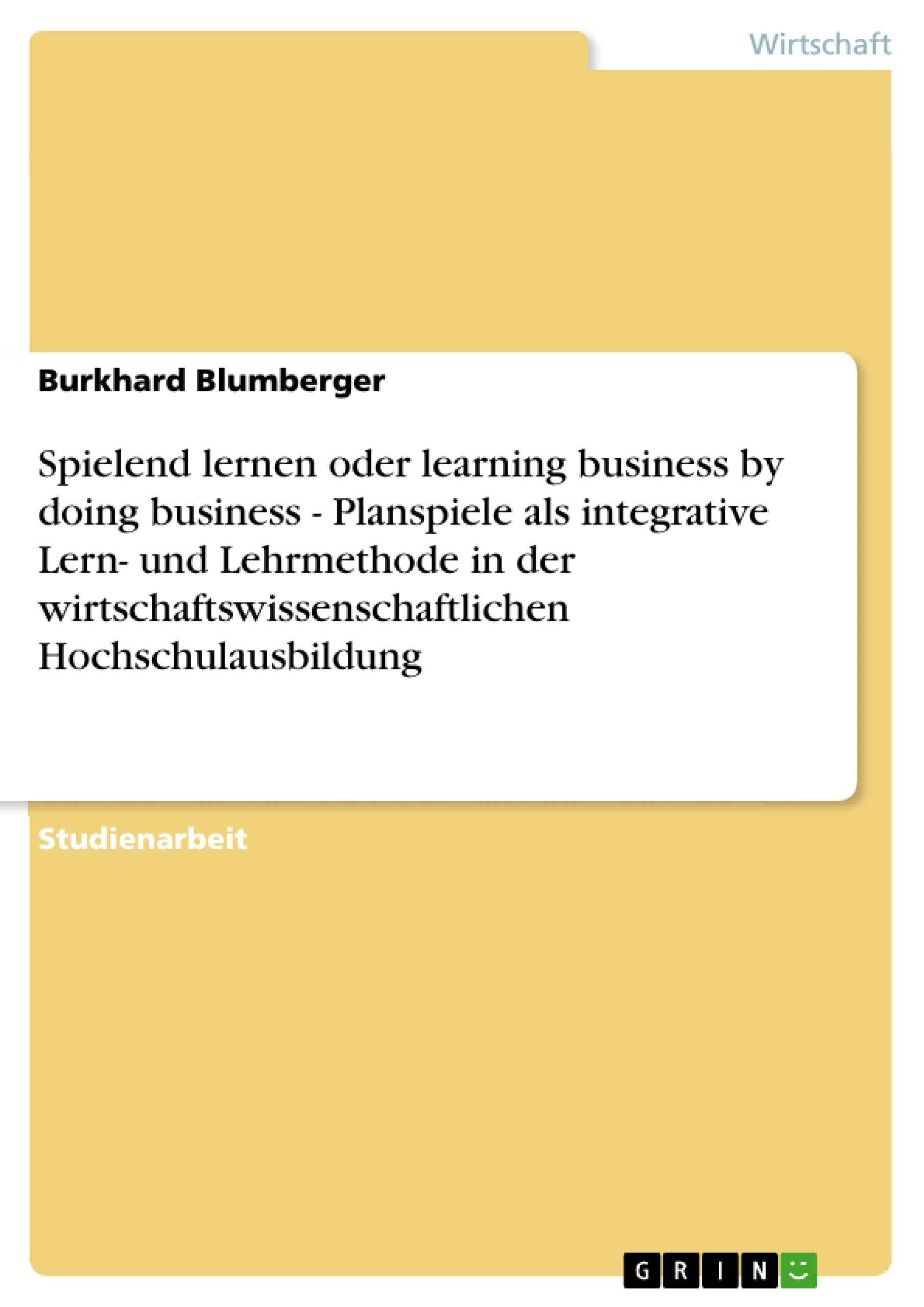 Titel: Spielend lernen oder learning business by doing business - Planspiele als integrative Lern- und Lehrmethode in der wirtschaftswissenschaftlichen Hochschulausbildung