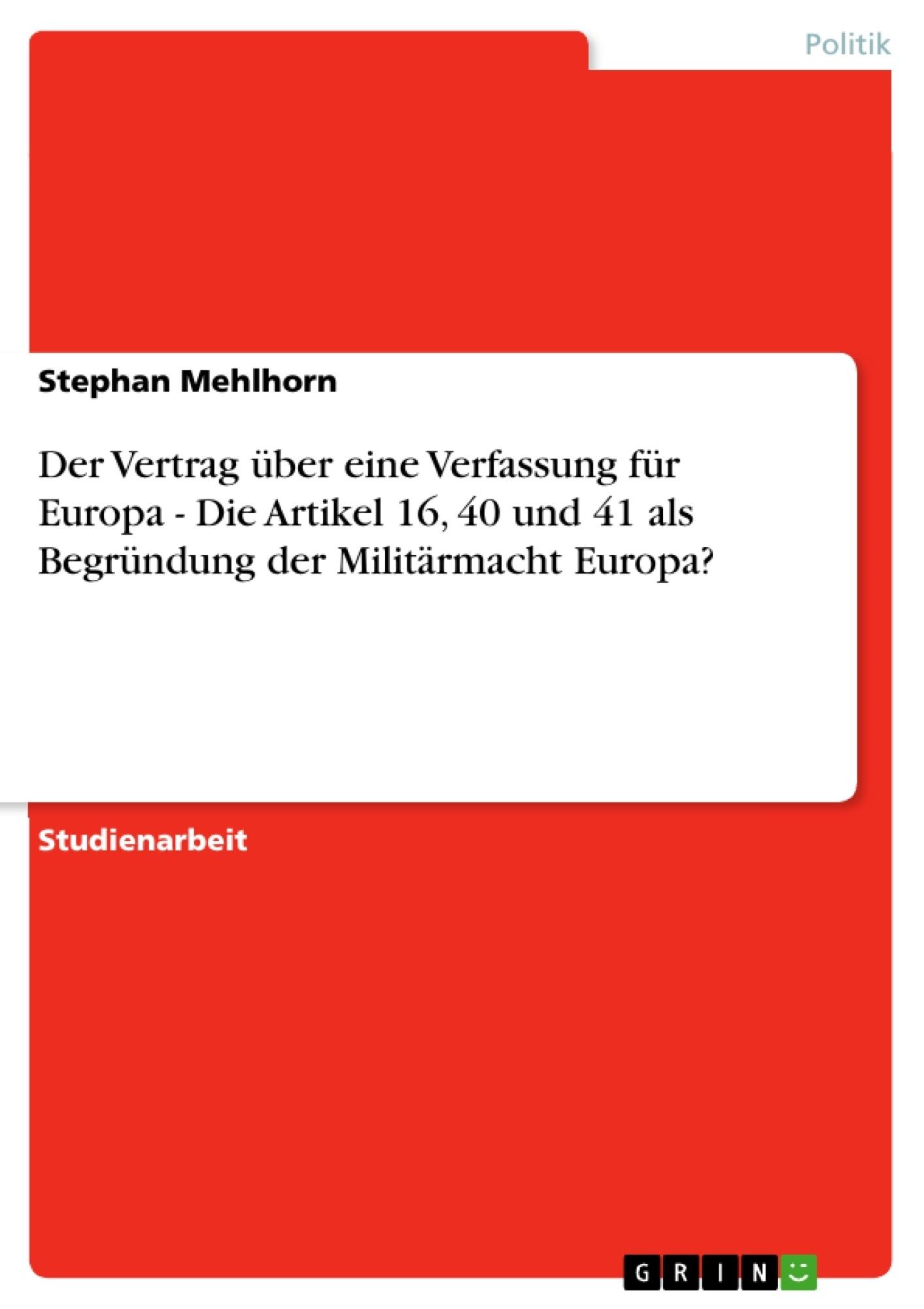 Titel: Der Vertrag über eine Verfassung für Europa - Die Artikel 16, 40 und 41 als Begründung der Militärmacht Europa?