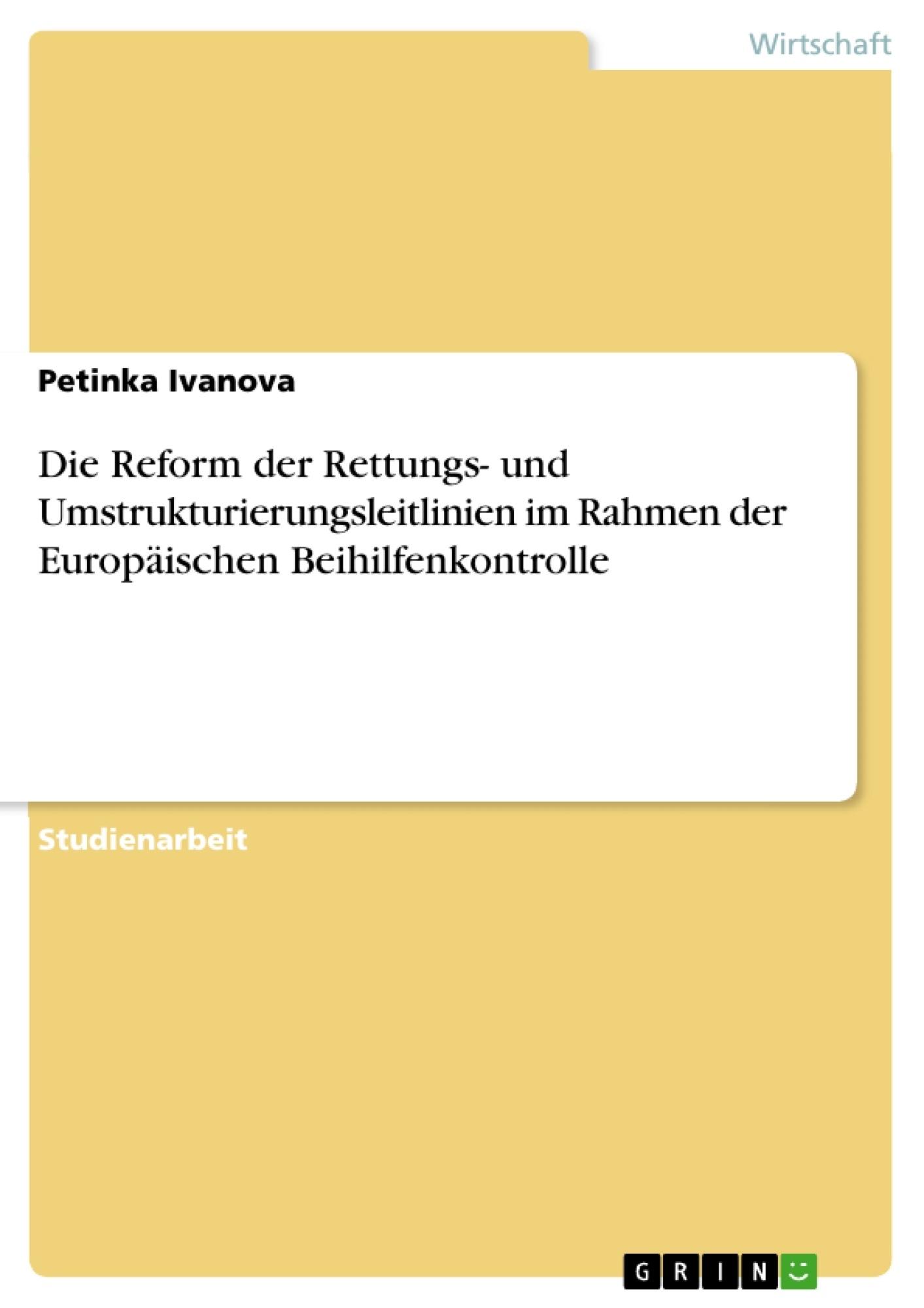 Titel: Die Reform der Rettungs- und Umstrukturierungsleitlinien im Rahmen der Europäischen Beihilfenkontrolle