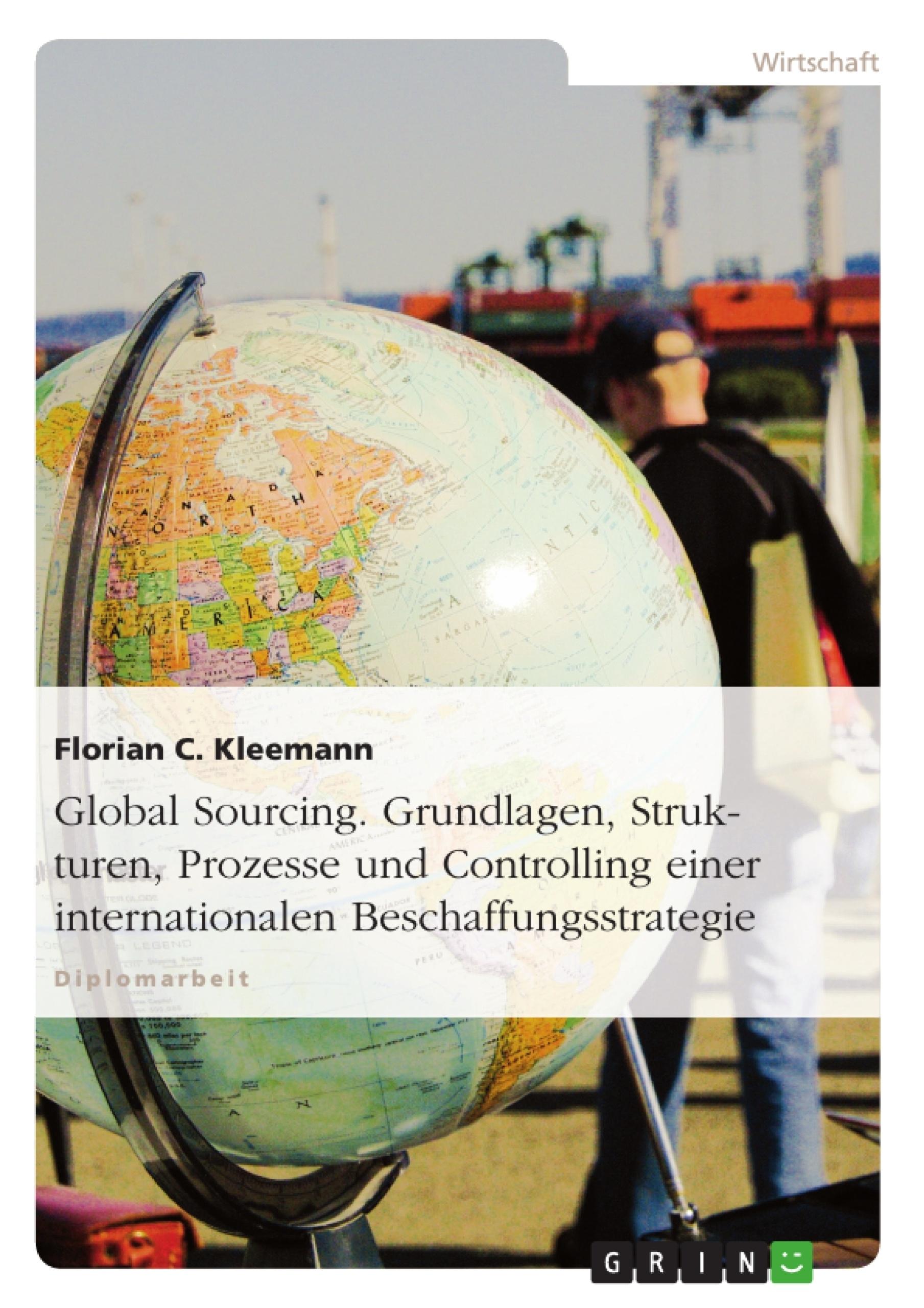 Titel: Global Sourcing. Grundlagen, Strukturen, Prozesse und Controlling einer internationalen Beschaffungsstrategie