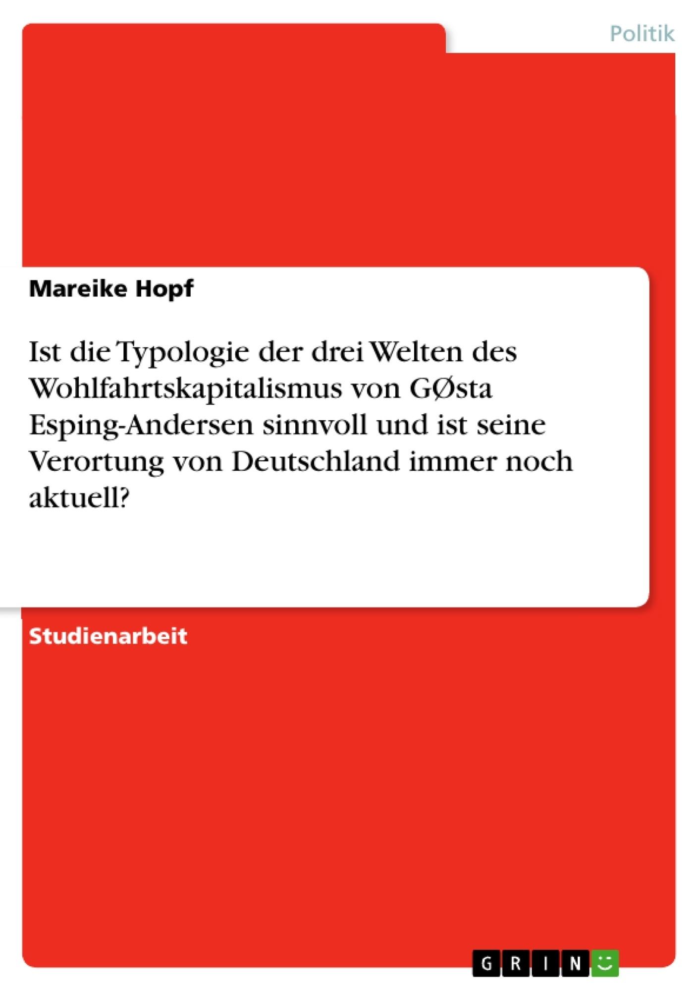 Titel: Ist die Typologie der drei Welten des Wohlfahrtskapitalismus von GØsta Esping-Andersen sinnvoll und ist seine Verortung von Deutschland immer noch aktuell?