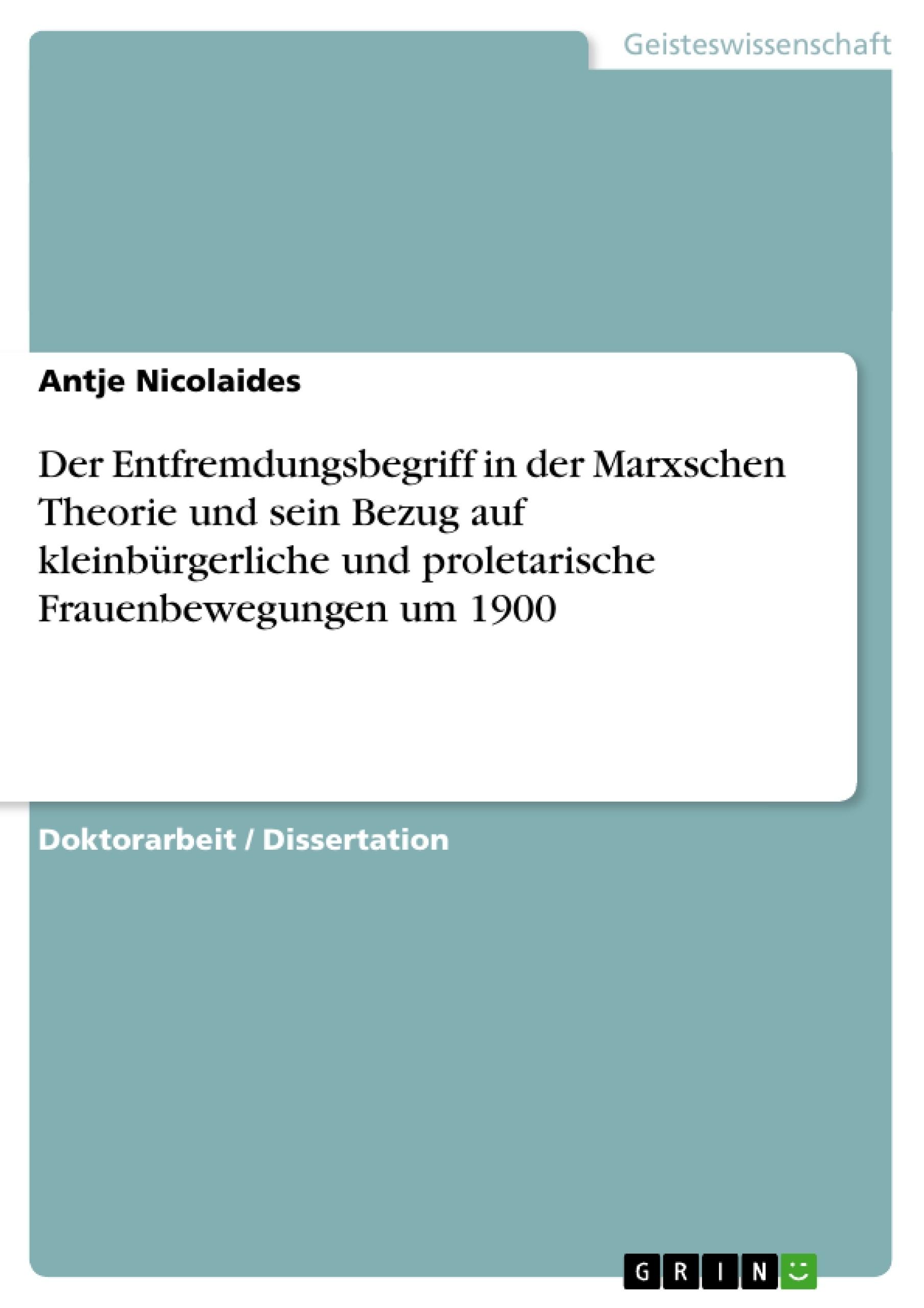 Titel: Der Entfremdungsbegriff in der Marxschen Theorie und sein Bezug auf kleinbürgerliche und proletarische Frauenbewegungen um 1900