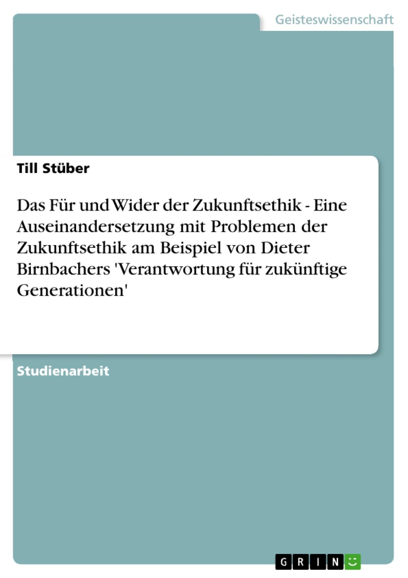 Titel: Das Für und Wider der Zukunftsethik - Eine Auseinandersetzung mit Problemen der Zukunftsethik am Beispiel von Dieter Birnbachers 'Verantwortung für zukünftige Generationen'