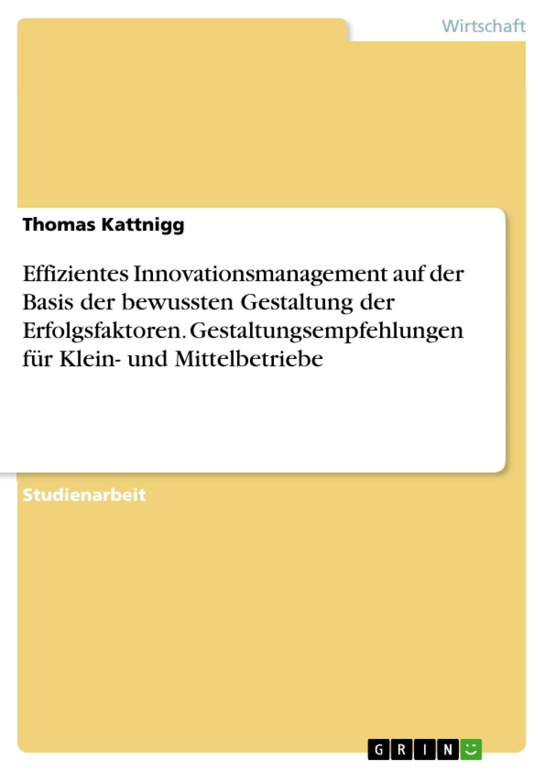 Titel: Effizientes Innovationsmanagement auf der Basis der bewussten Gestaltung der Erfolgsfaktoren. Gestaltungsempfehlungen für Klein- und Mittelbetriebe