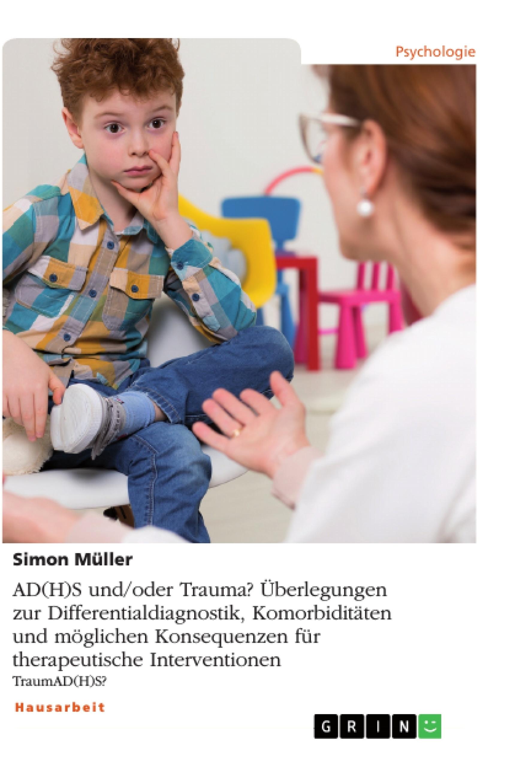 Titel: AD(H)S und/oder Trauma? Überlegungen zur Differentialdiagnostik, Komorbiditäten und möglichen Konsequenzen für therapeutische Interventionen
