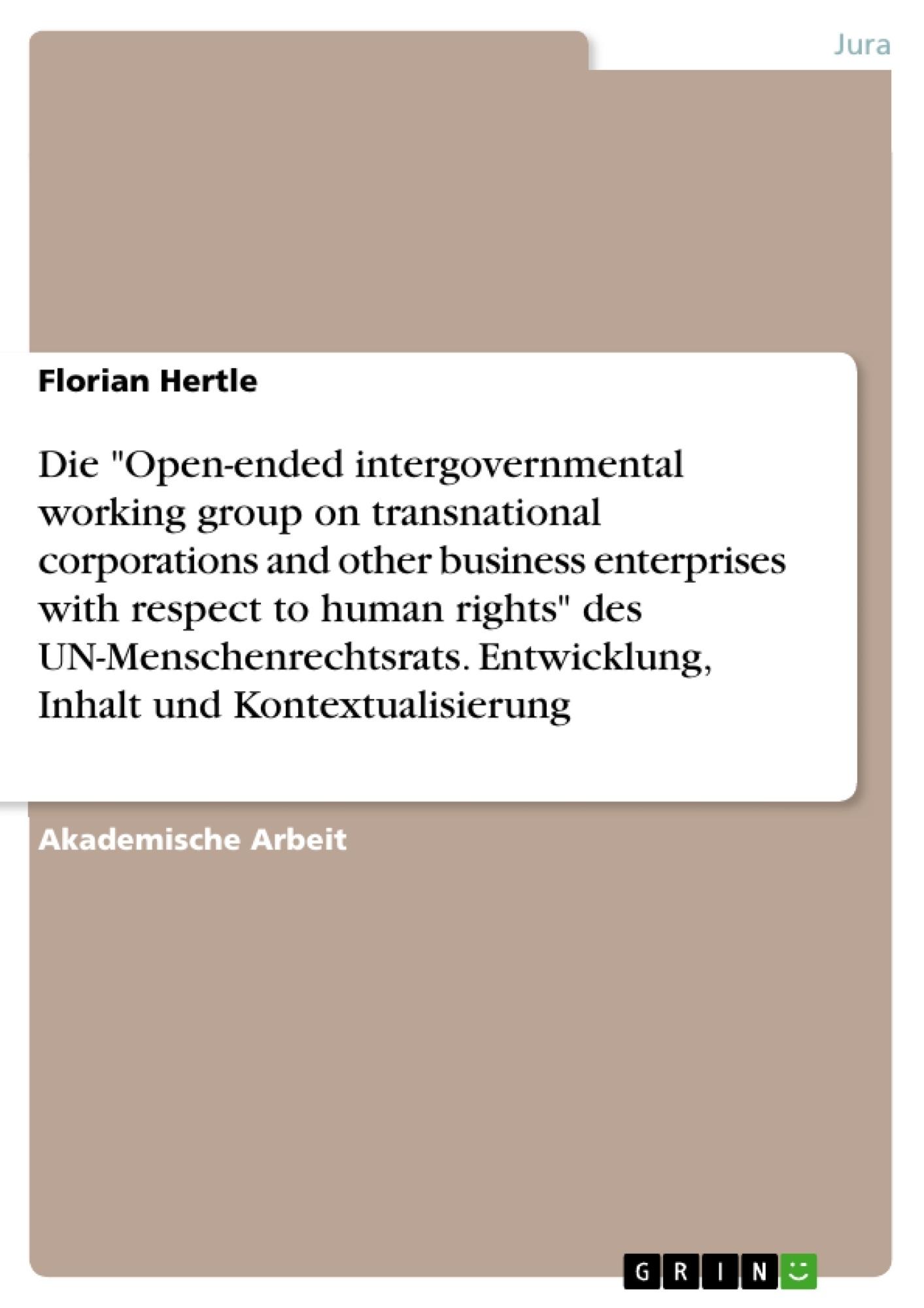 "Titel: Die ""Open-ended intergovernmental working group on transnational corporations and other business enterprises with respect to human rights"" des UN-Menschenrechtsrats. Entwicklung, Inhalt und Kontextualisierung"