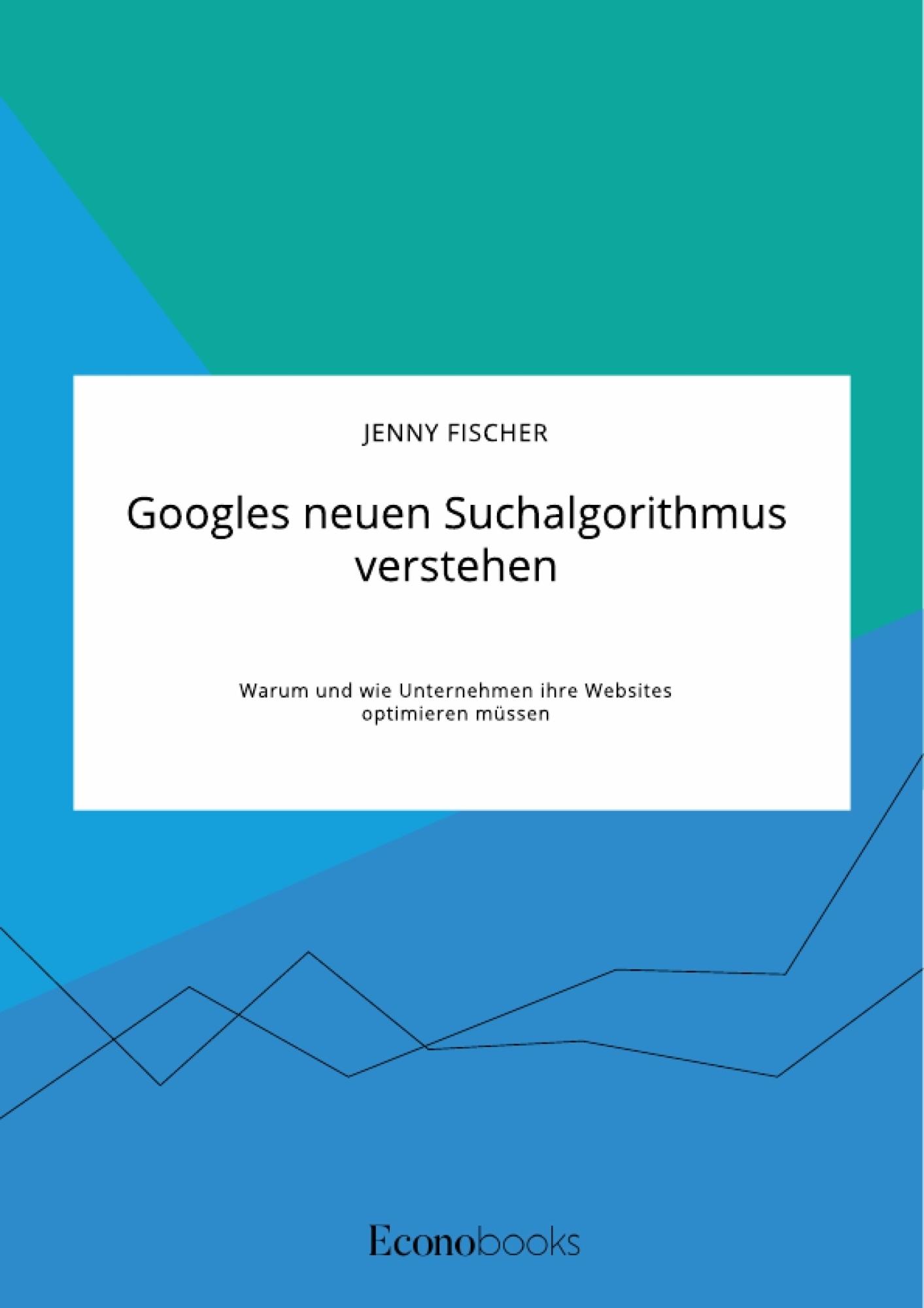 Titel: Googles neuen Suchalgorithmus verstehen. Warum und wie Unternehmen ihre Websites optimieren müssen