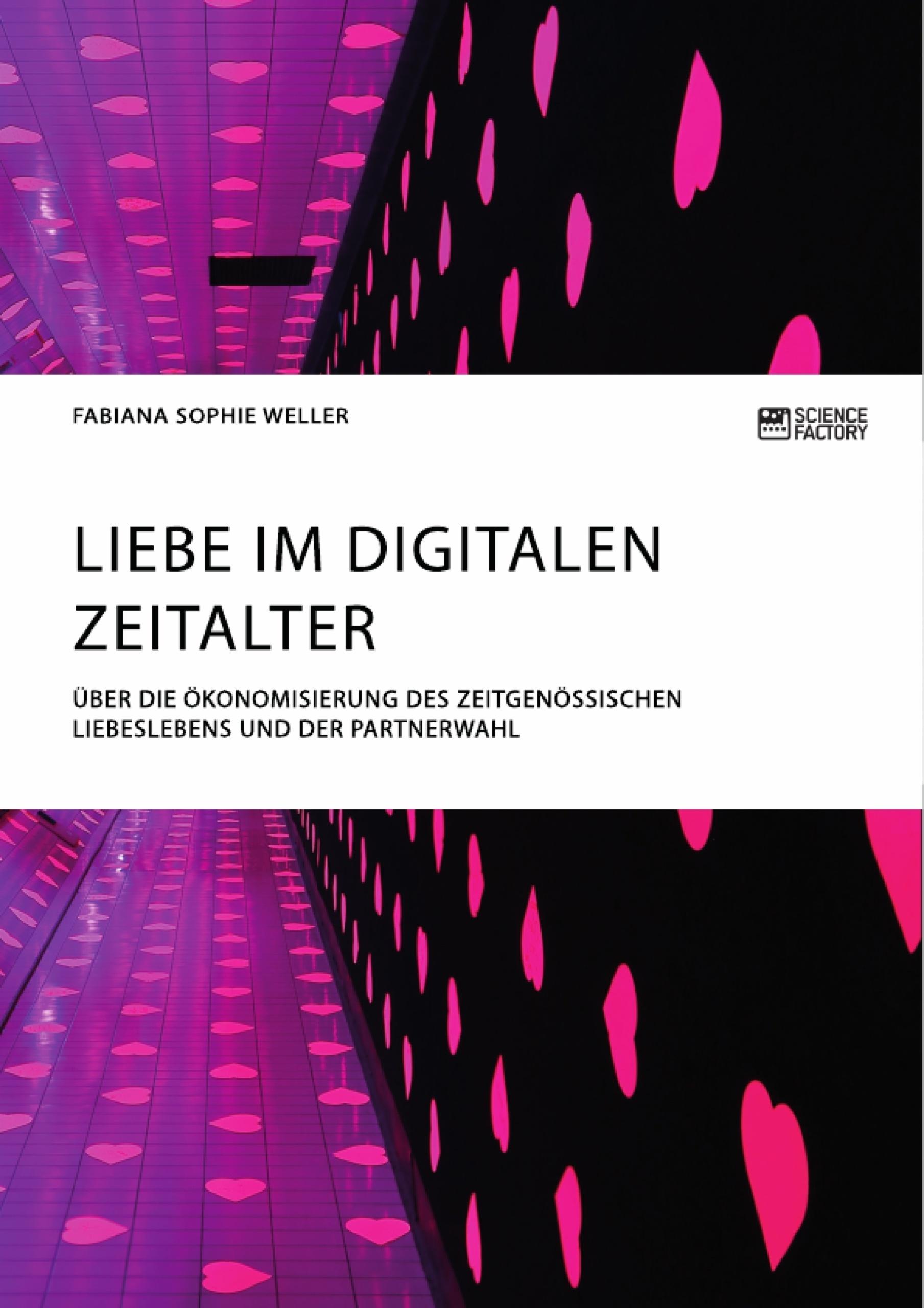 Titel: Liebe im digitalen Zeitalter. Über die Ökonomisierung des zeitgenössischen Liebeslebens und der Partnerwahl