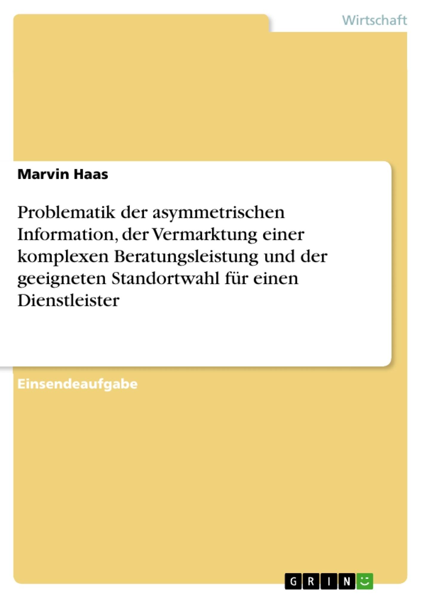 Titel: Problematik der asymmetrischen Information, der Vermarktung einer komplexen Beratungsleistung und der geeigneten Standortwahl für einen Dienstleister