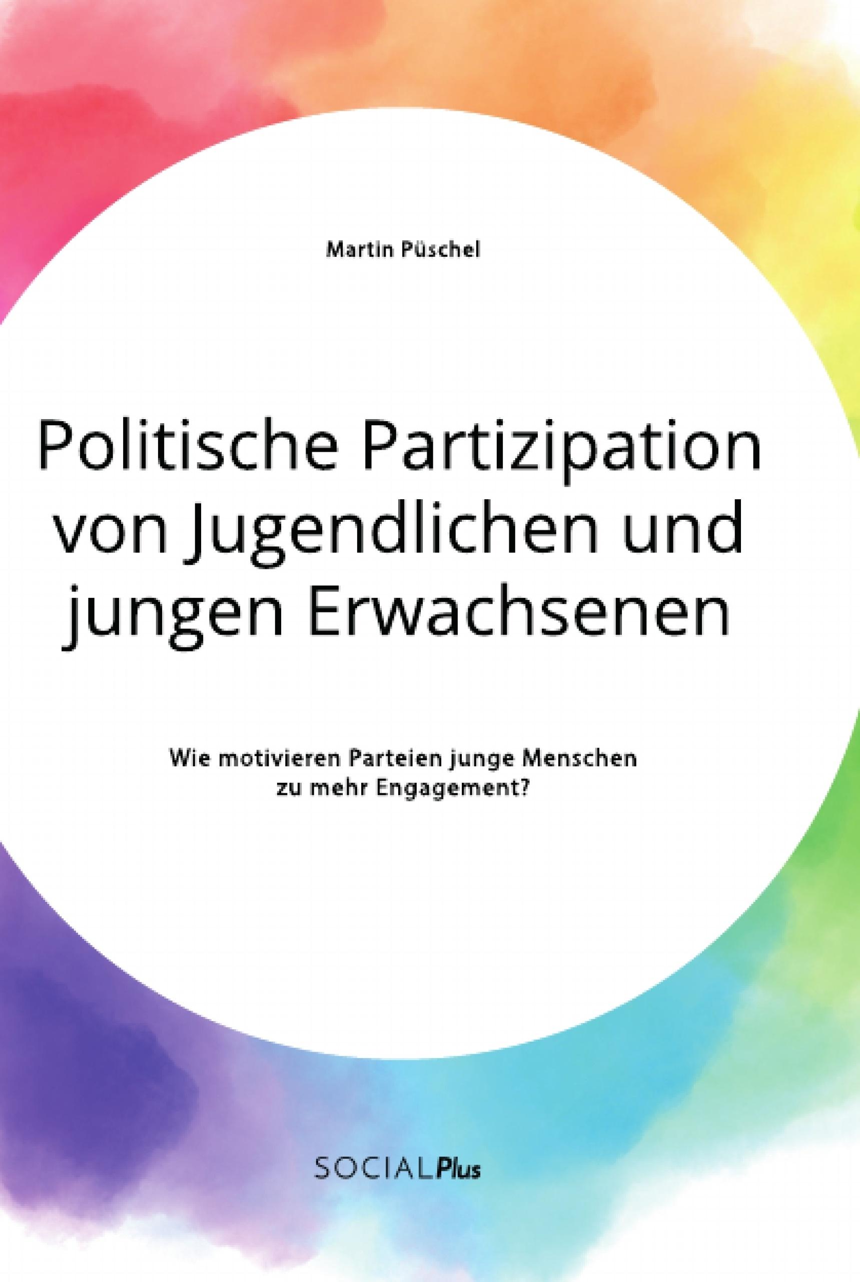 Titel: Politische Partizipation von Jugendlichen und jungen Erwachsenen. Wie motivieren Parteien junge Menschen zu mehr Engagement?