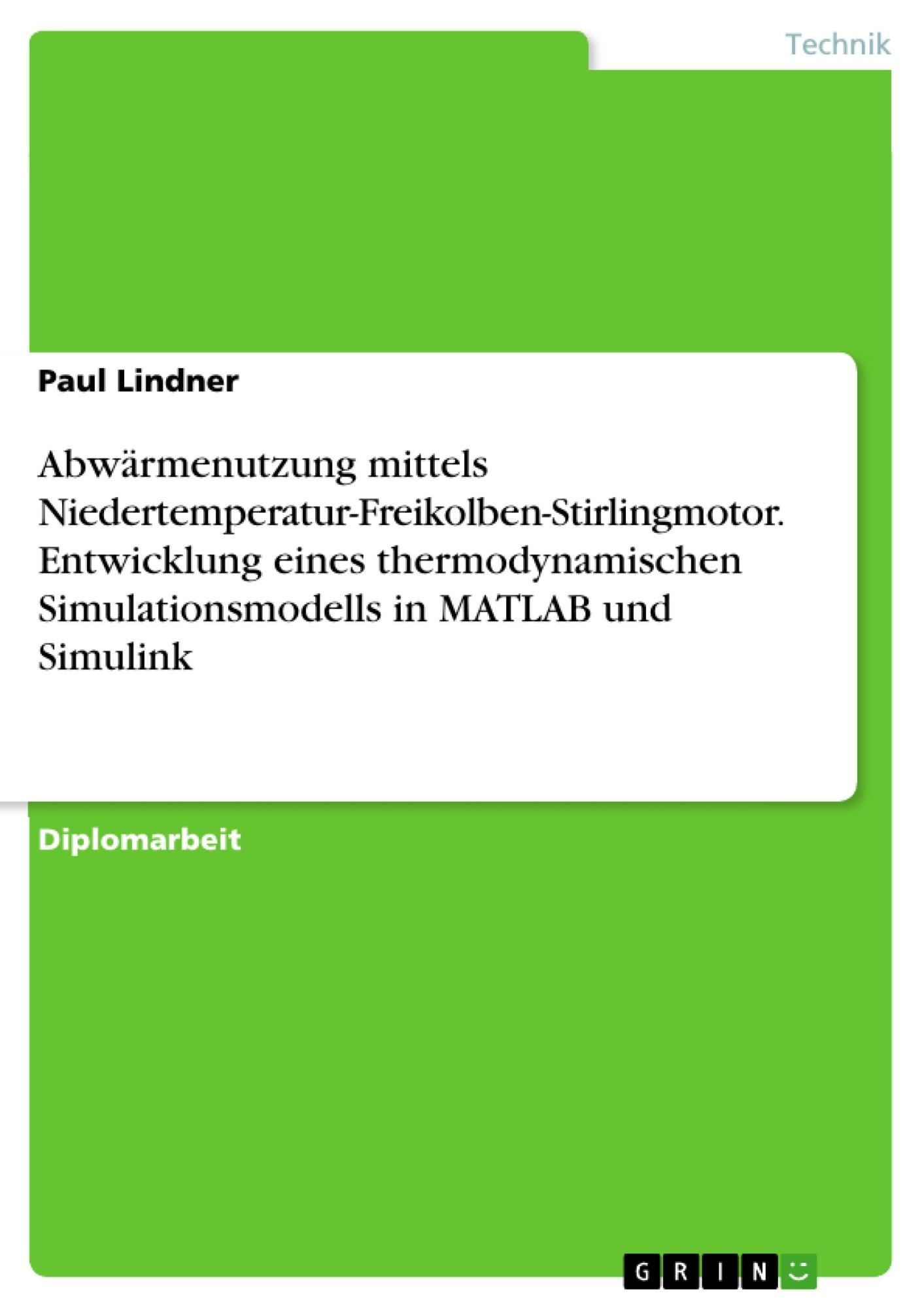 Titel: Abwärmenutzung mittels Niedertemperatur-Freikolben-Stirlingmotor. Entwicklung eines thermodynamischen Simulationsmodells in MATLAB und Simulink