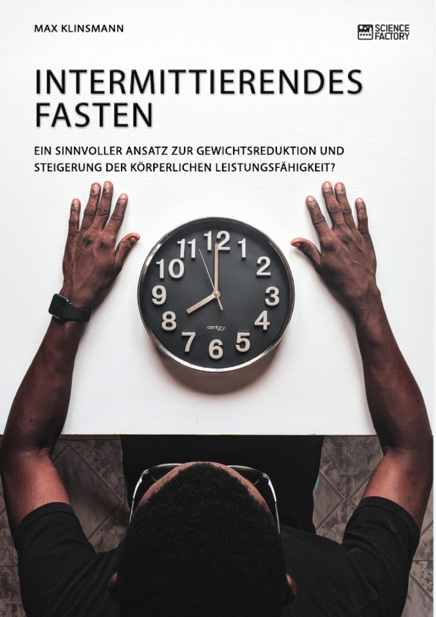 Titel: Intermittierendes Fasten. Ein sinnvoller Ansatz zur Gewichtsreduktion und Steigerung der körperlichen Leistungsfähigkeit?