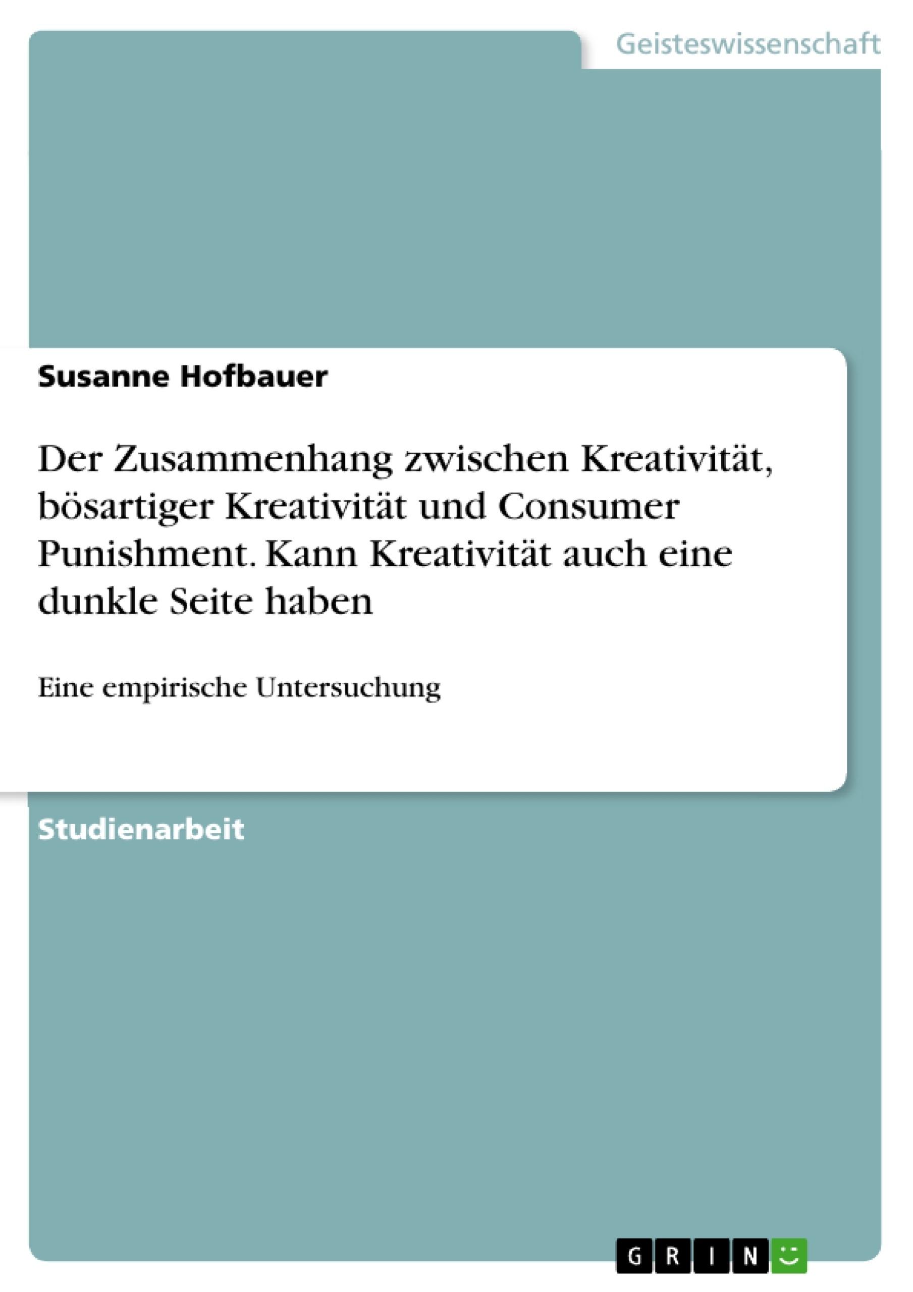 Titel: Der Zusammenhang zwischen Kreativität, bösartiger Kreativität und Consumer Punishment. Kann Kreativität auch eine dunkle Seite haben