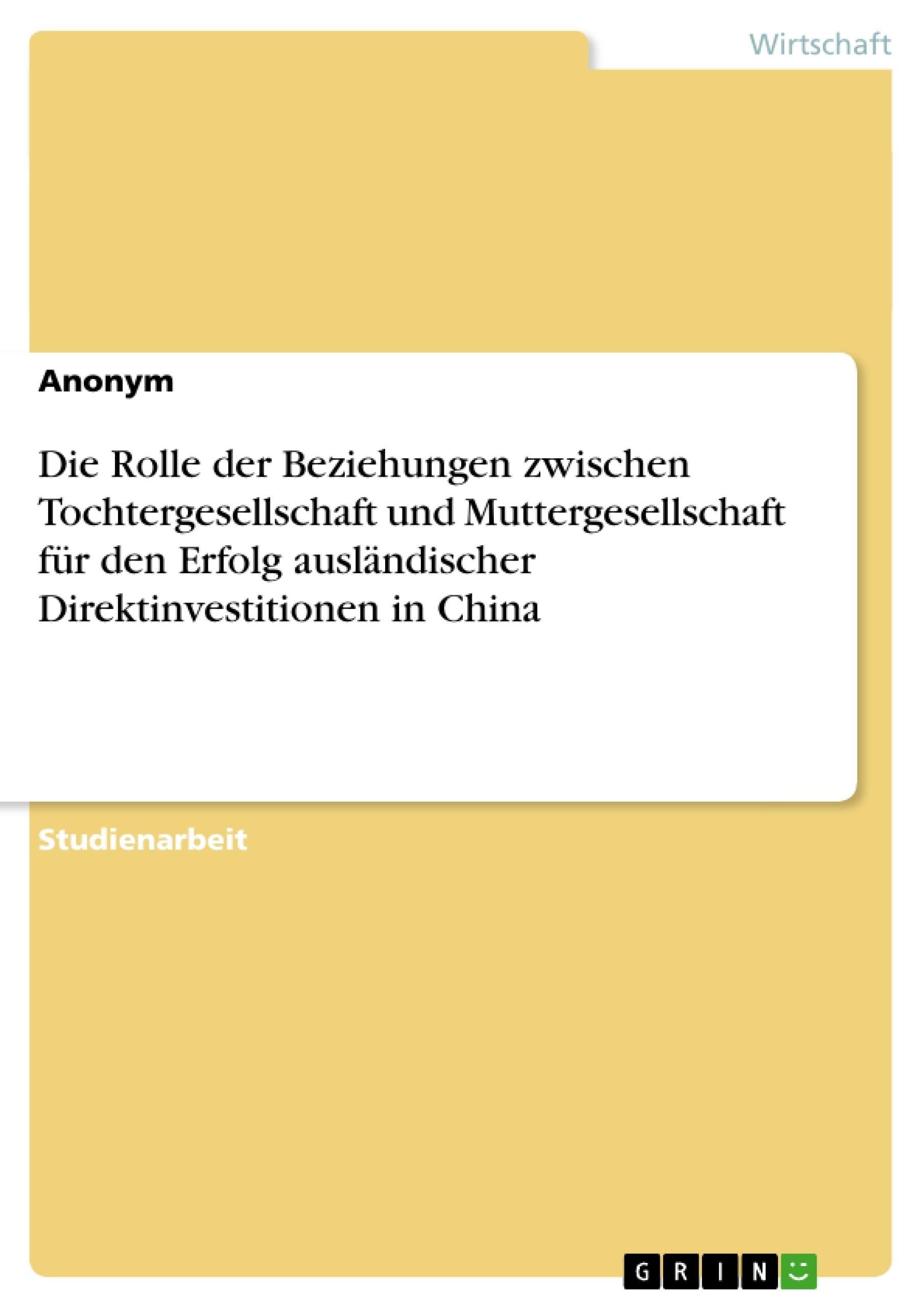 Titel: Die Rolle der Beziehungen zwischen Tochtergesellschaft und Muttergesellschaft für den Erfolg ausländischer Direktinvestitionen in China