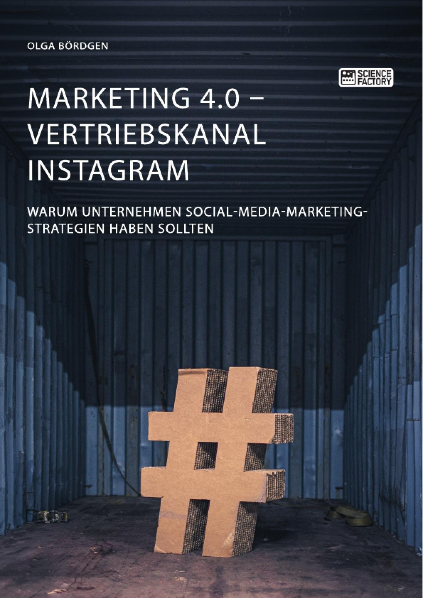 Titel: Marketing 4.0 - Vertriebskanal Instagram. Warum Unternehmen Social-Media-Marketing-Strategien haben sollten