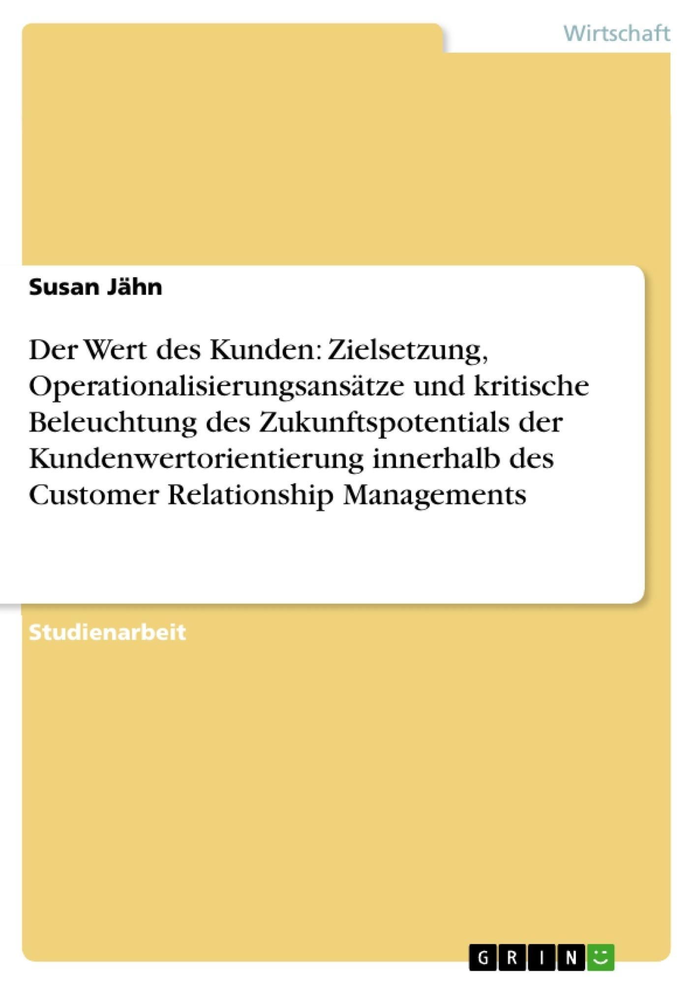 Titel: Der Wert des Kunden: Zielsetzung, Operationalisierungsansätze und kritische Beleuchtung des Zukunftspotentials der Kundenwertorientierung innerhalb des Customer Relationship Managements