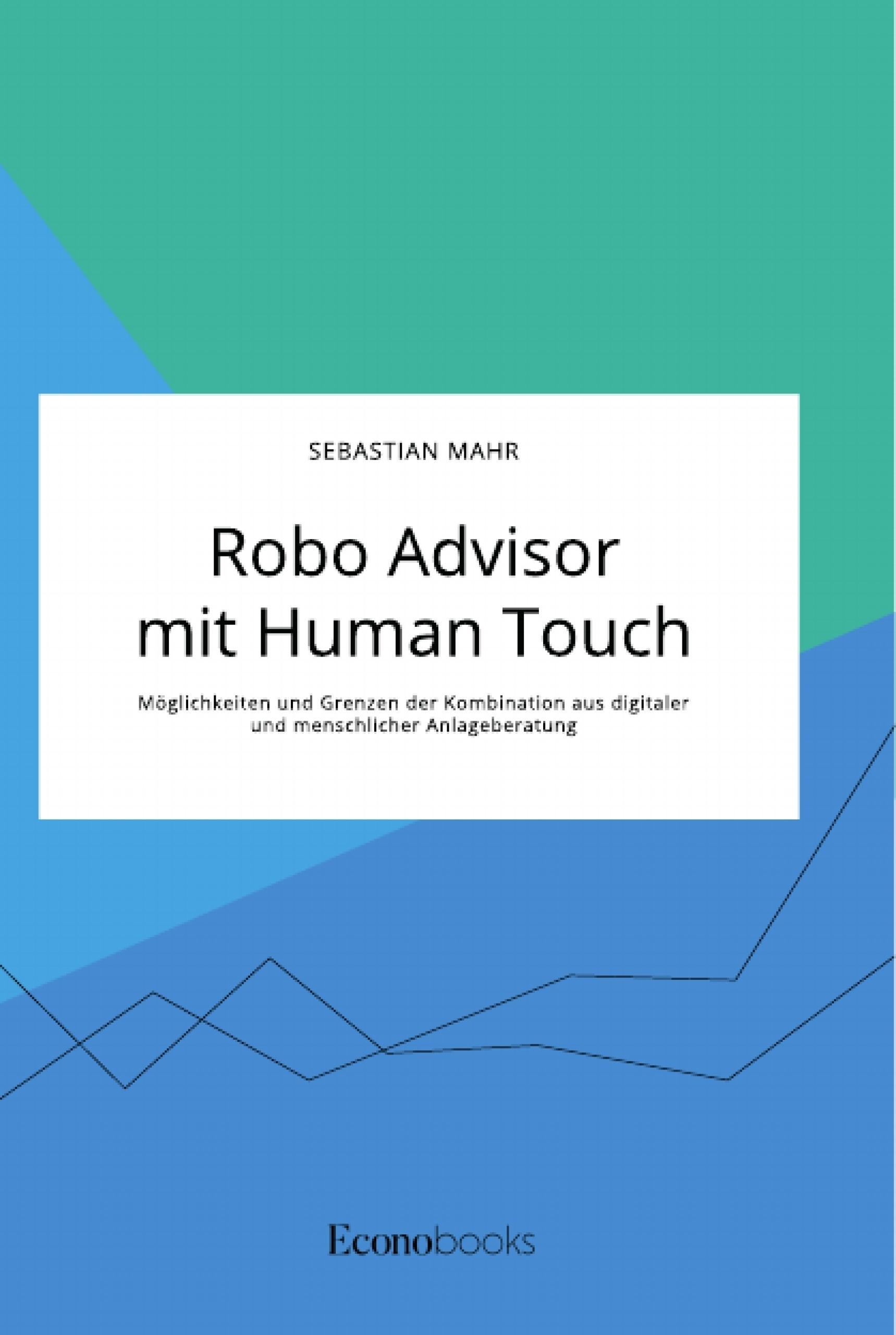 Titel: Robo Advisor mit Human Touch. Möglichkeiten und Grenzen der Kombination aus digitaler und menschlicher Anlageberatung