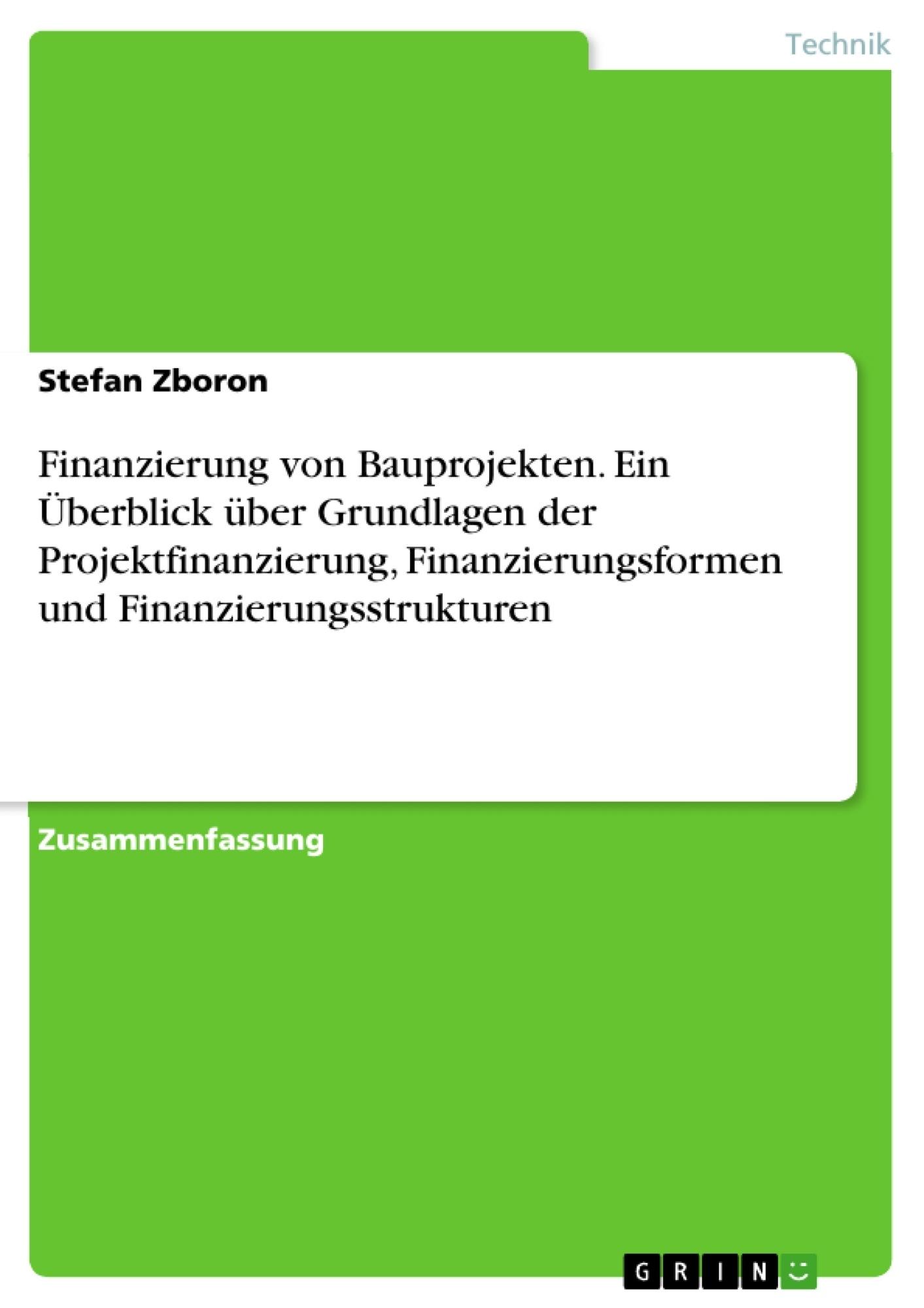 Titel: Finanzierung von Bauprojekten. Ein Überblick über Grundlagen der Projektfinanzierung, Finanzierungsformen und Finanzierungsstrukturen