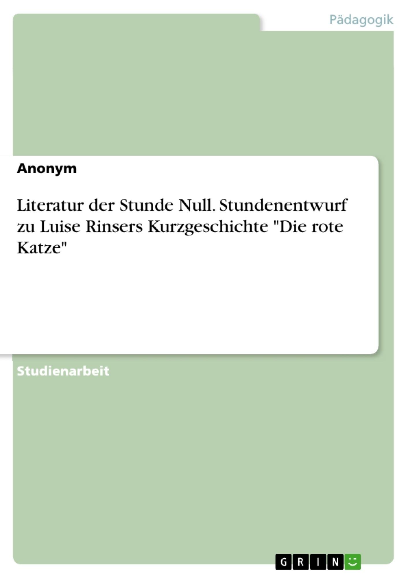 """Titel: Literatur der Stunde Null. Stundenentwurf zu Luise Rinsers Kurzgeschichte """"Die rote Katze"""""""