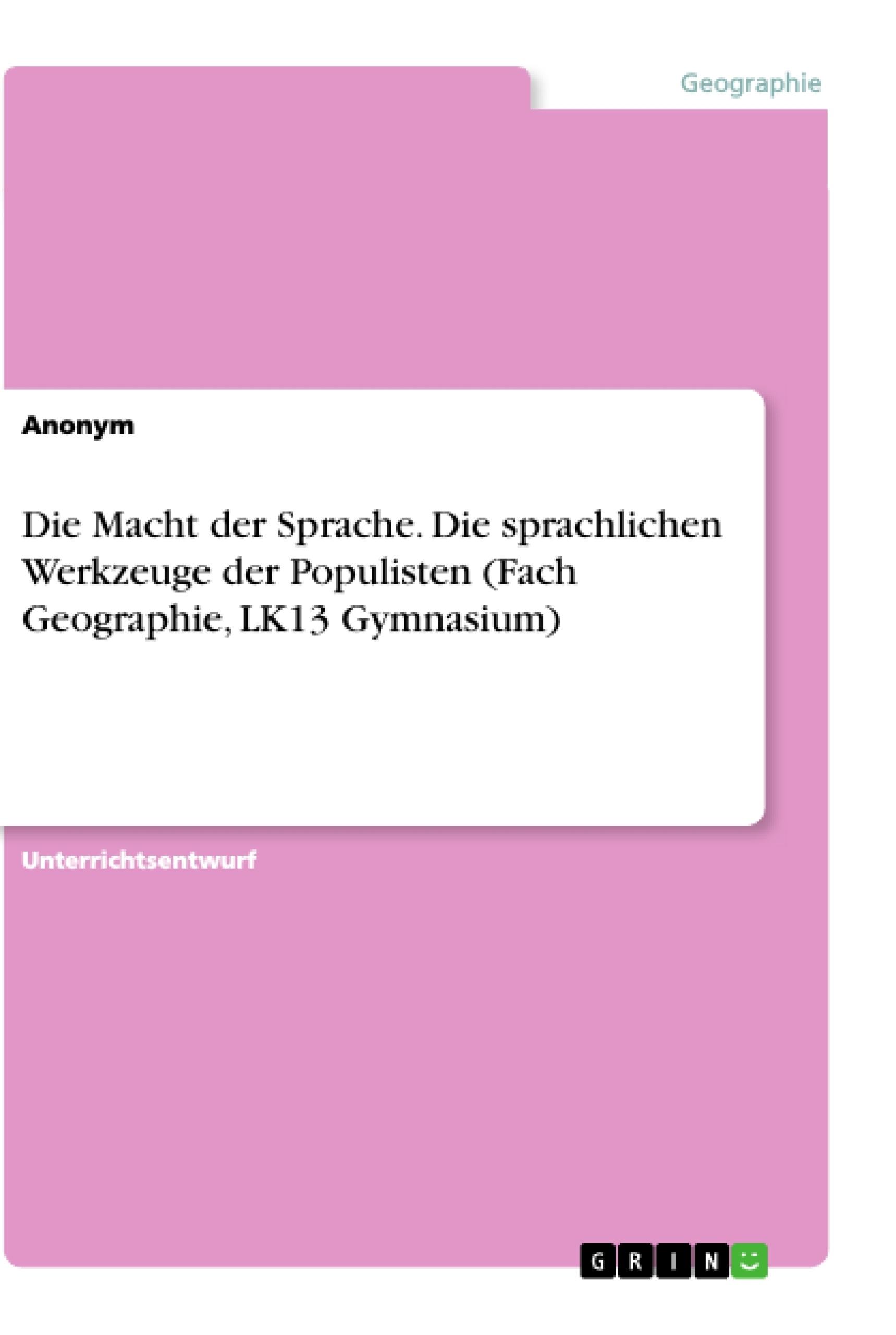Titel: Die Macht der Sprache. Die sprachlichen Werkzeuge der Populisten (Fach Geographie, LK13 Gymnasium)
