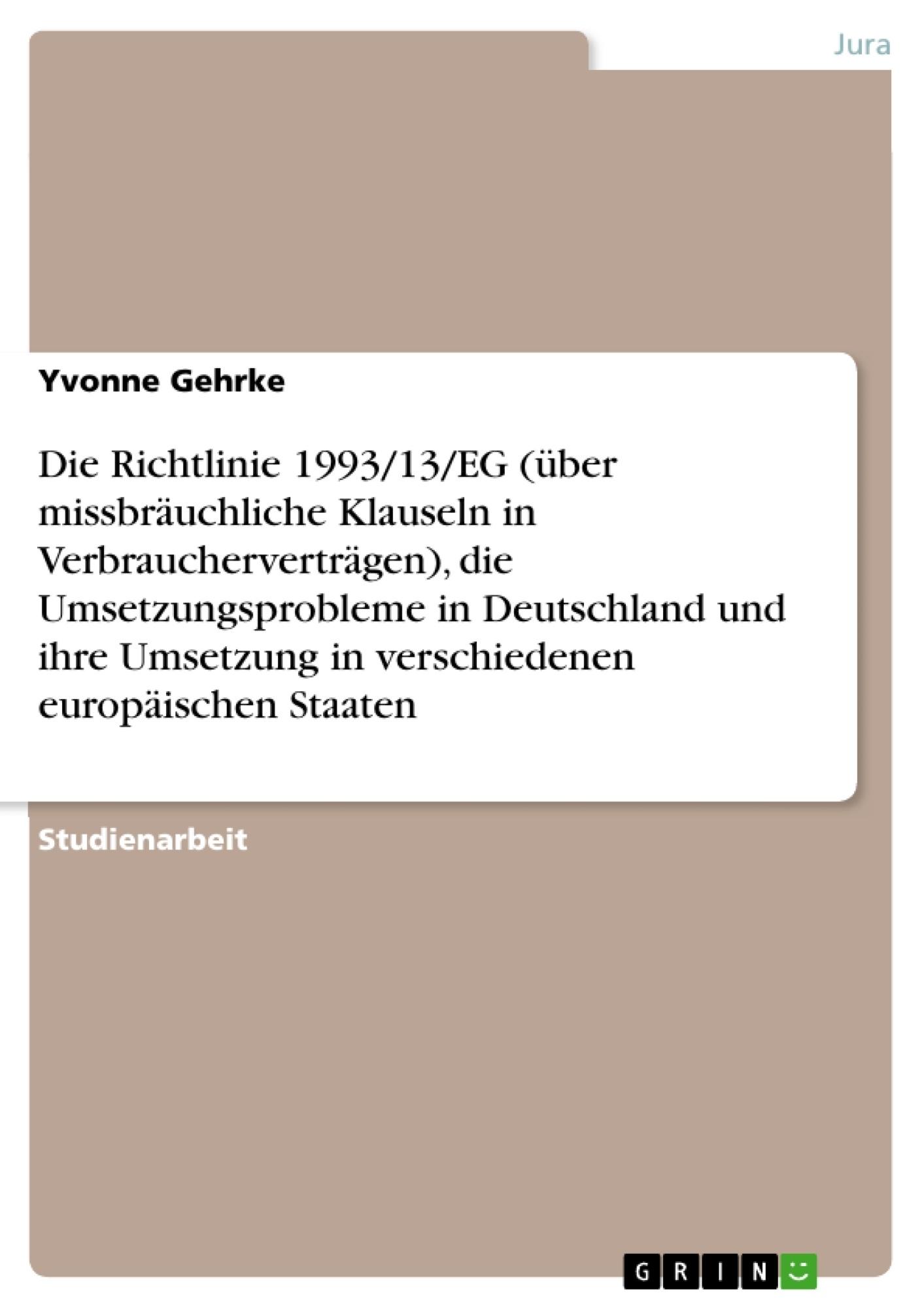 Titel: Die Richtlinie 1993/13/EG (über missbräuchliche Klauseln in Verbraucherverträgen), die Umsetzungsprobleme in Deutschland und ihre Umsetzung in verschiedenen europäischen Staaten
