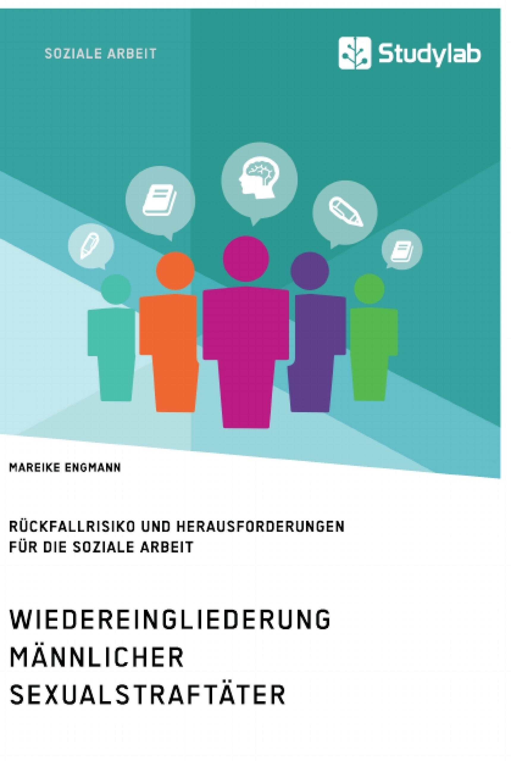 Titel: Wiedereingliederung männlicher Sexualstraftäter. Rückfallrisiko und Herausforderungen für die Soziale Arbeit