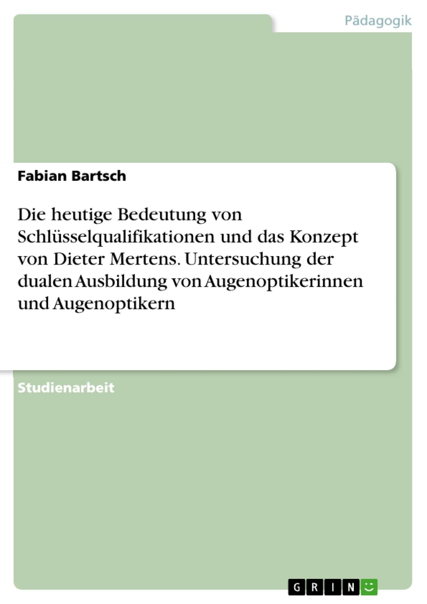 Titel: Die heutige Bedeutung von Schlüsselqualifikationen und das Konzept von Dieter Mertens. Untersuchung der dualen Ausbildung von Augenoptikerinnen und Augenoptikern