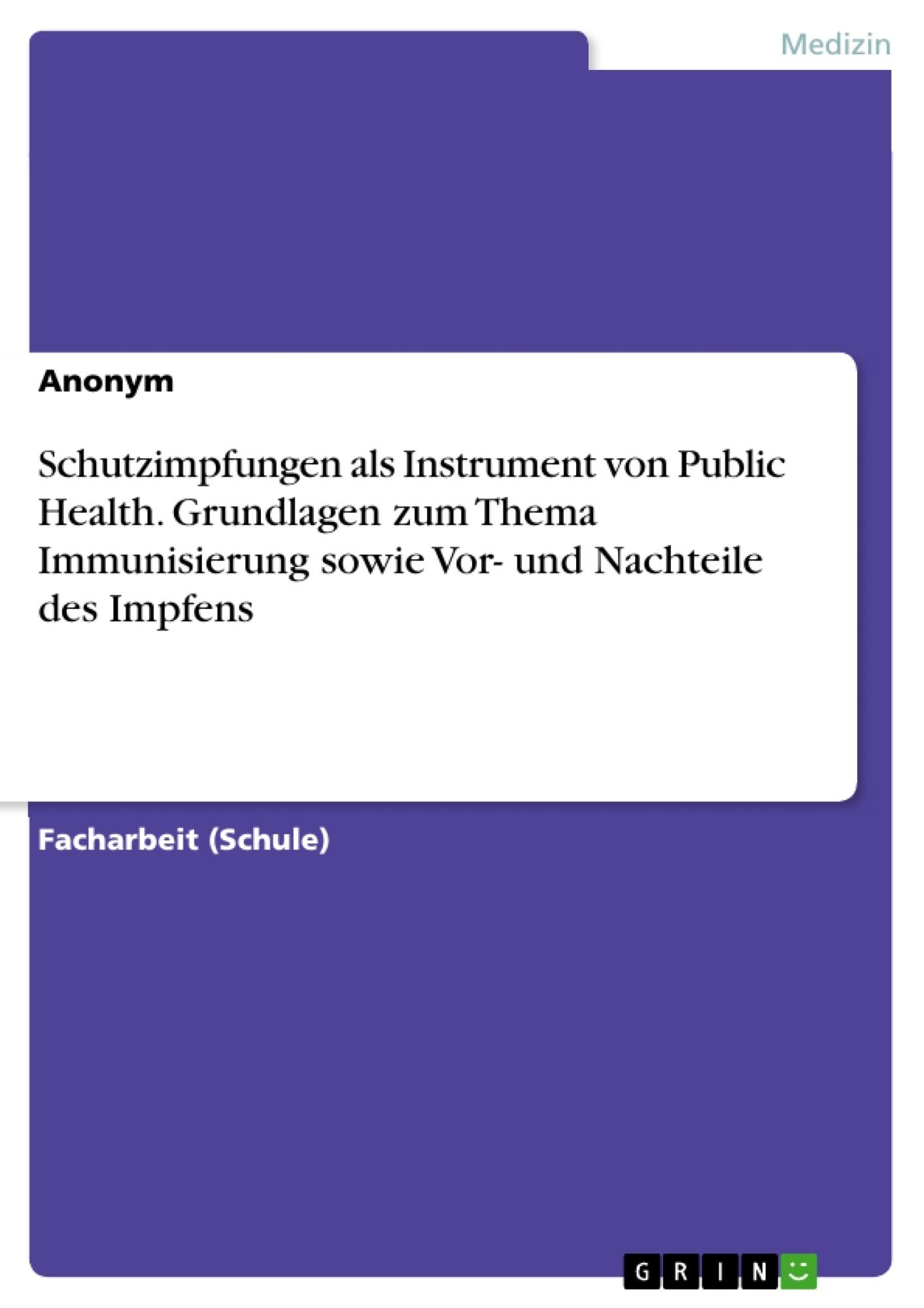 Titel: Schutzimpfungen als Instrument von Public Health. Grundlagen zum Thema Immunisierung sowie Vor- und Nachteile des Impfens