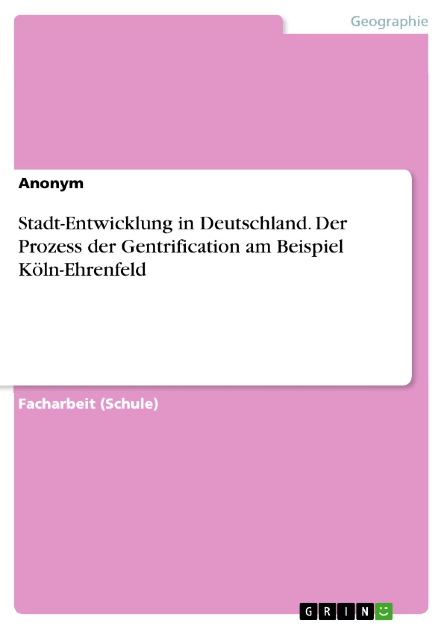 Titel: Stadt-Entwicklung in Deutschland. Der Prozess der Gentrification am Beispiel Köln-Ehrenfeld