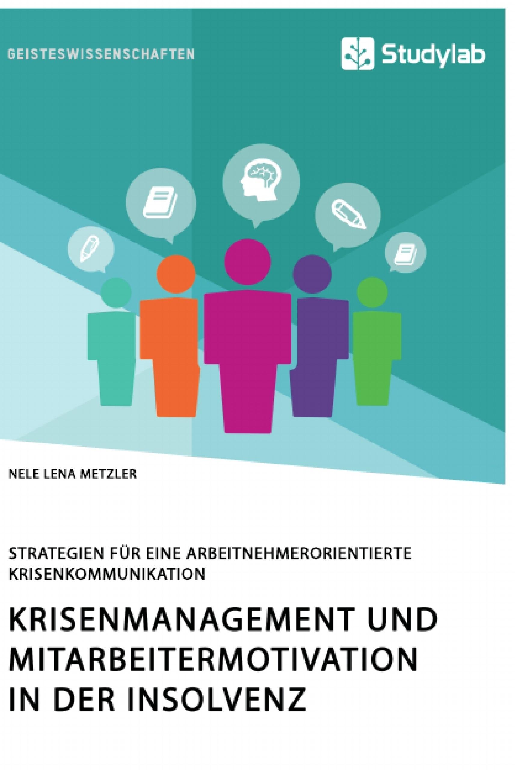 Titel: Krisenmanagement und Mitarbeitermotivation in der Insolvenz. Strategien für eine arbeitnehmerorientierte Krisenkommunikation